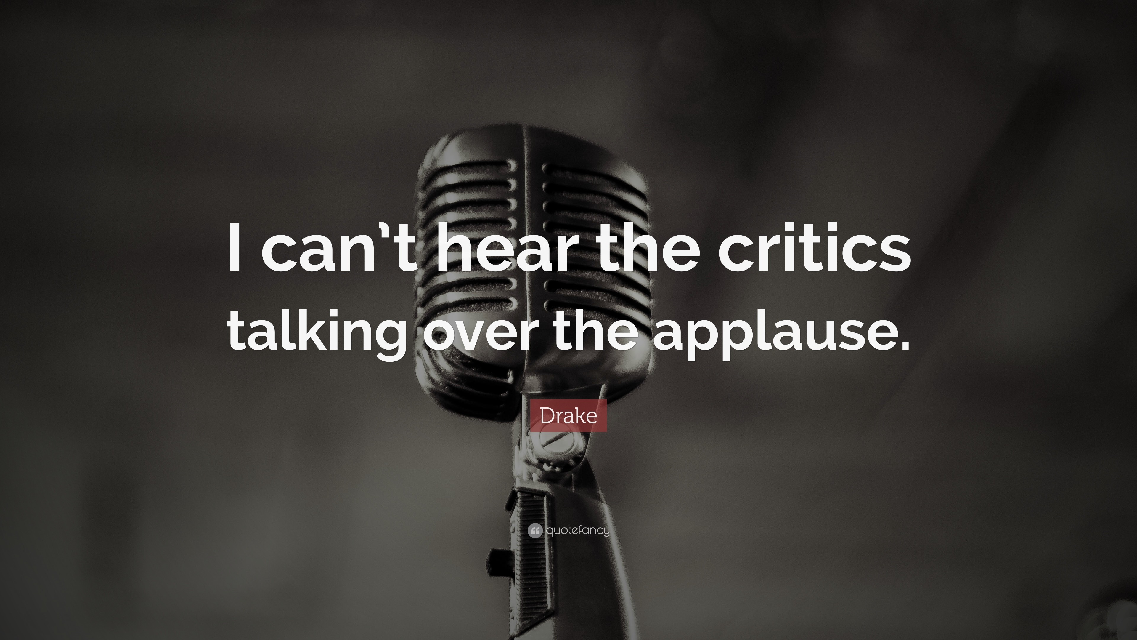 """Drake Quote: """"I can't hear the critics talking over the applause."""