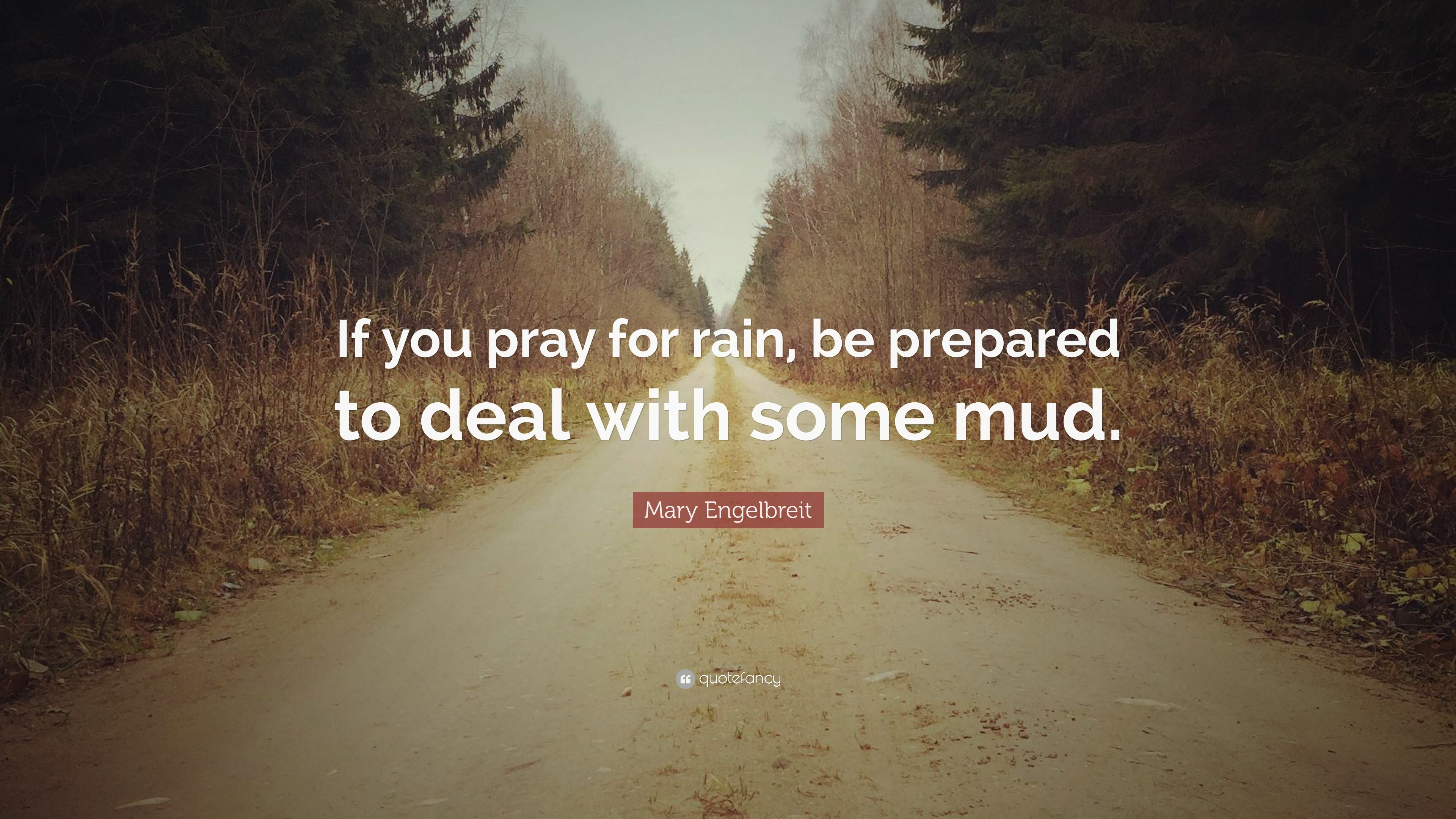 """Mary Engelbreit Quote: """"If you pray for rain, be prepared to deal with"""