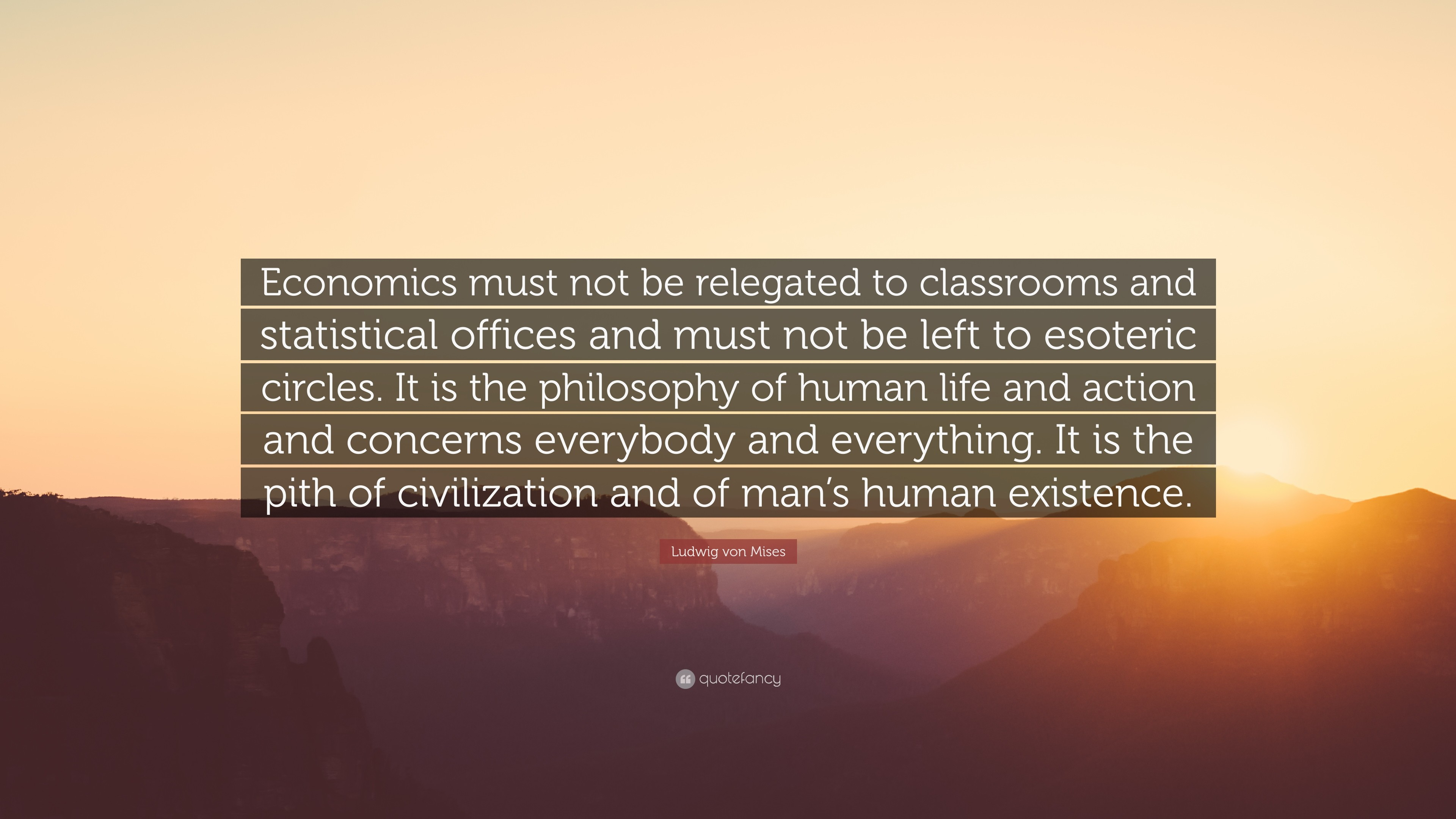 "Ludwig von Mises Quote: ""Economics must not be relegated to classrooms and  statistical offices"