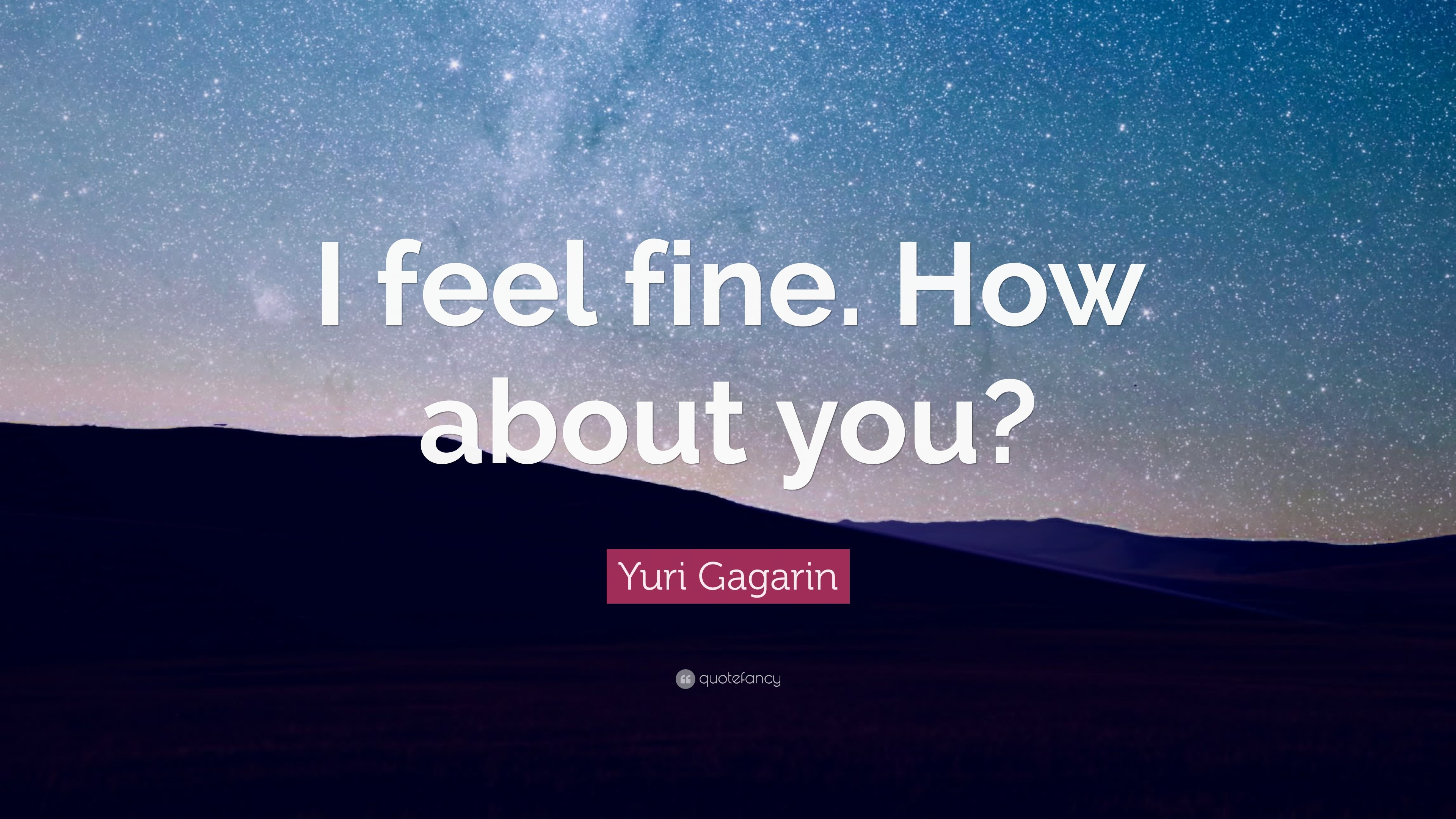 """Yuri Gagarin Quote: """"I feel fine. How about you?"""""""