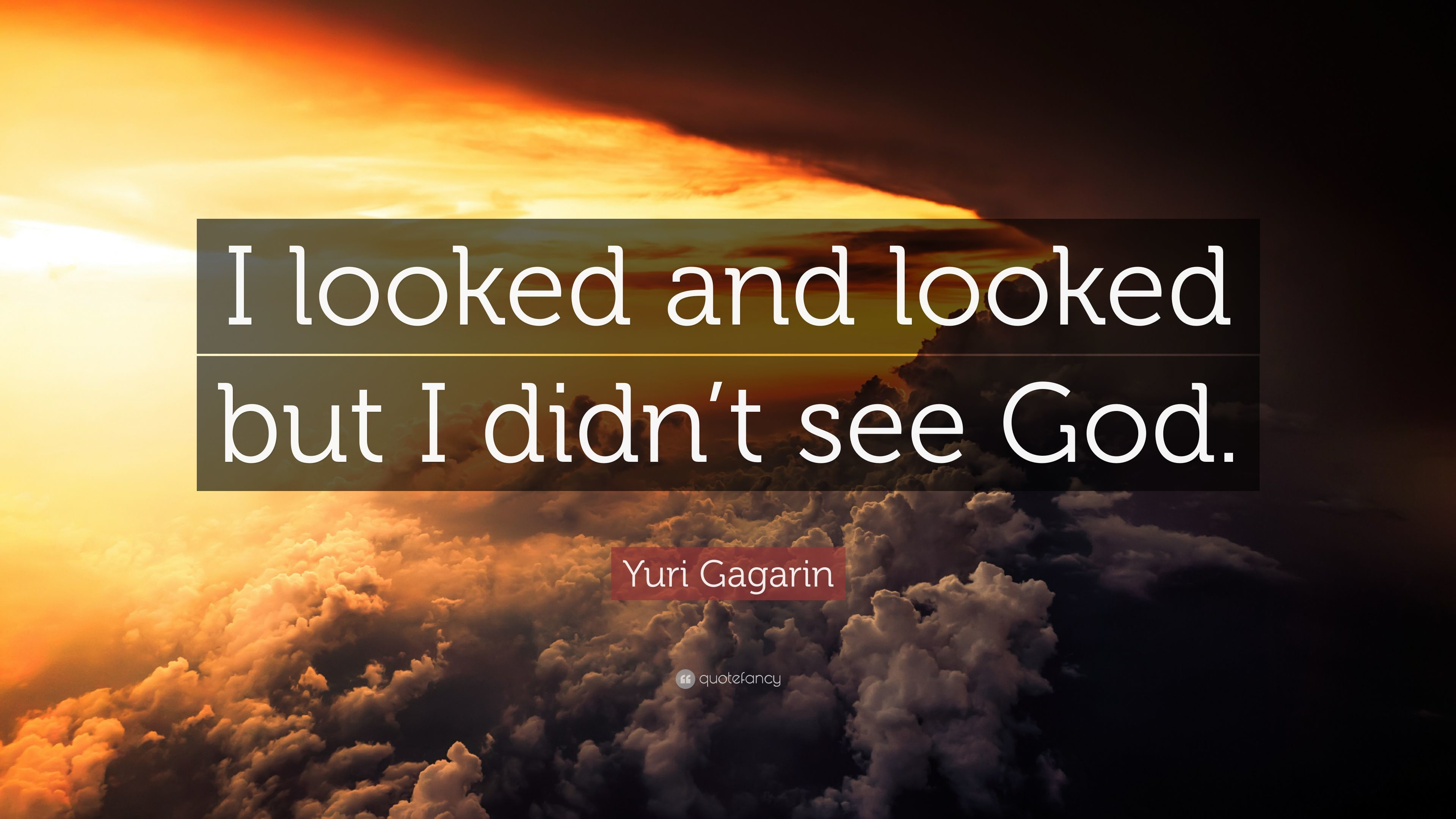 """Yuri Gagarin Quote: """"I looked and looked but I didn't see God"""