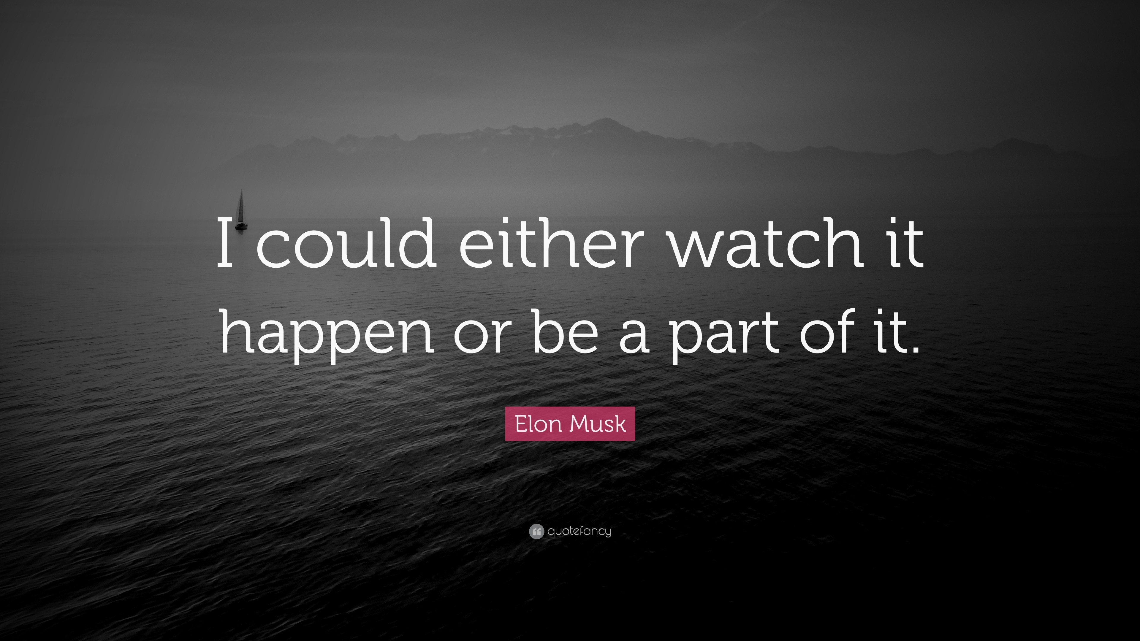"Elon Musk Quote: ""I could either watch it happen or be a part of"