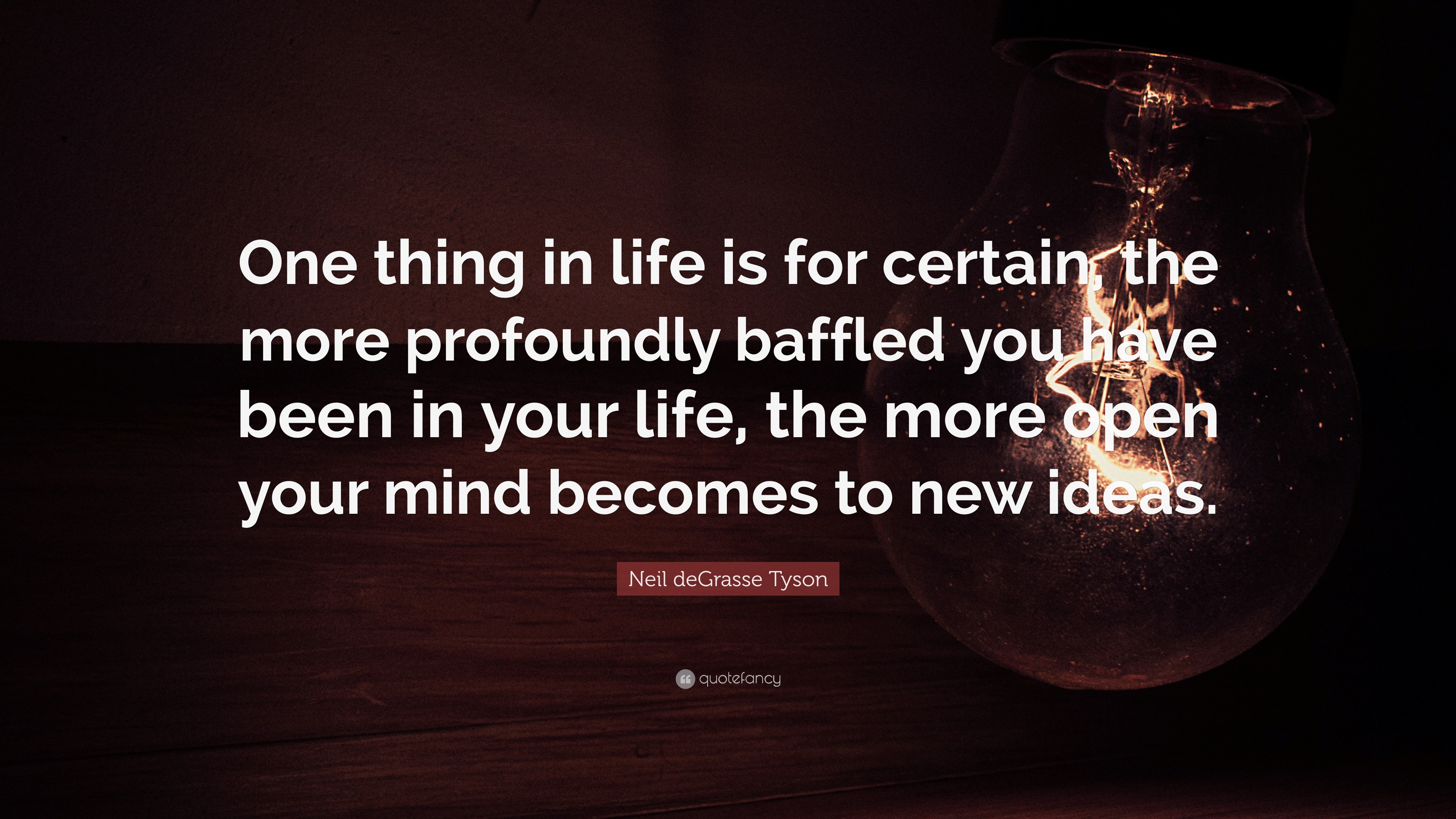 """Science Quotes: """"One thing in life is for certain, the more profoundly  baffled"""