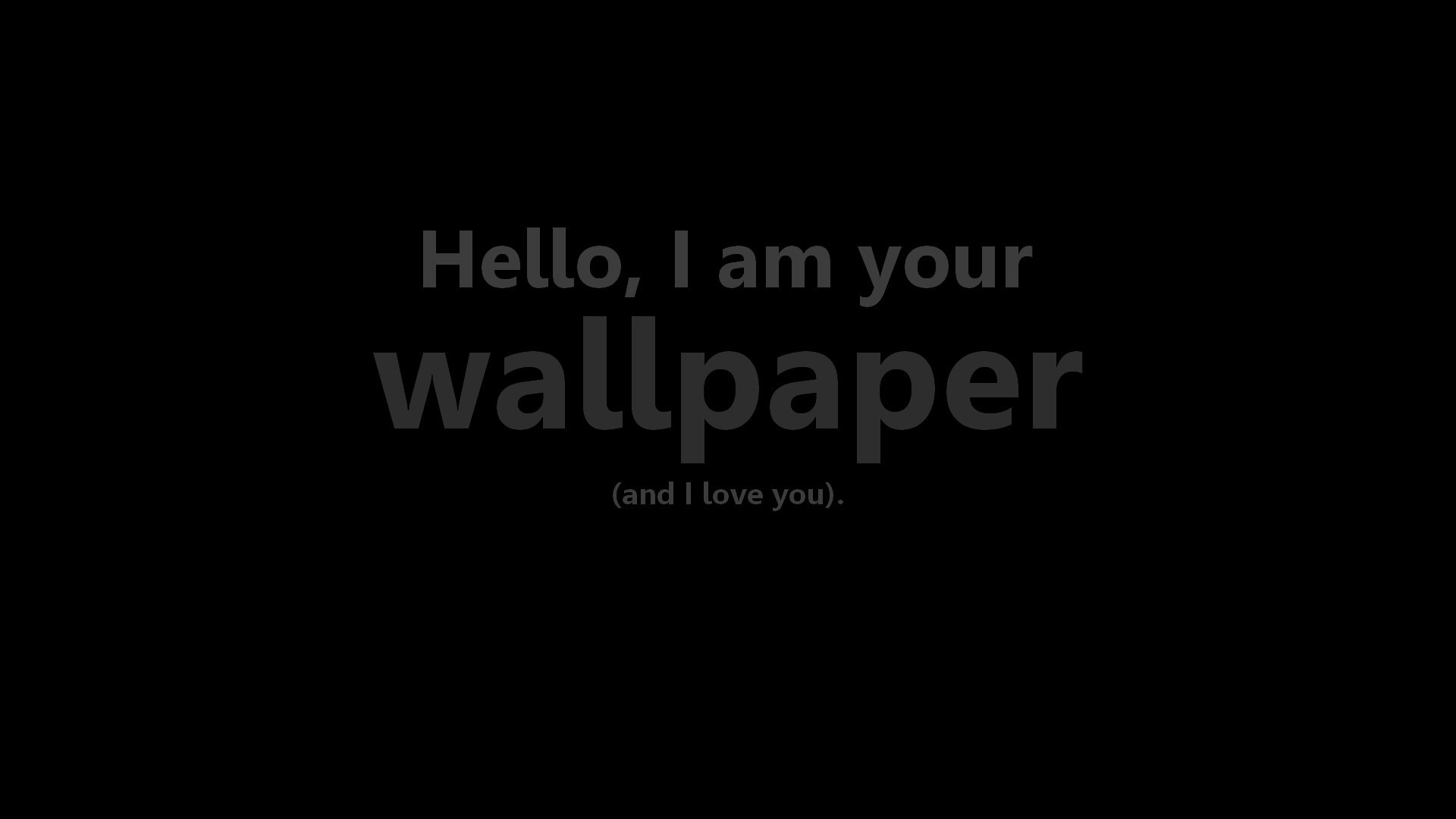 Hi, I'm your wallpaper and I love you