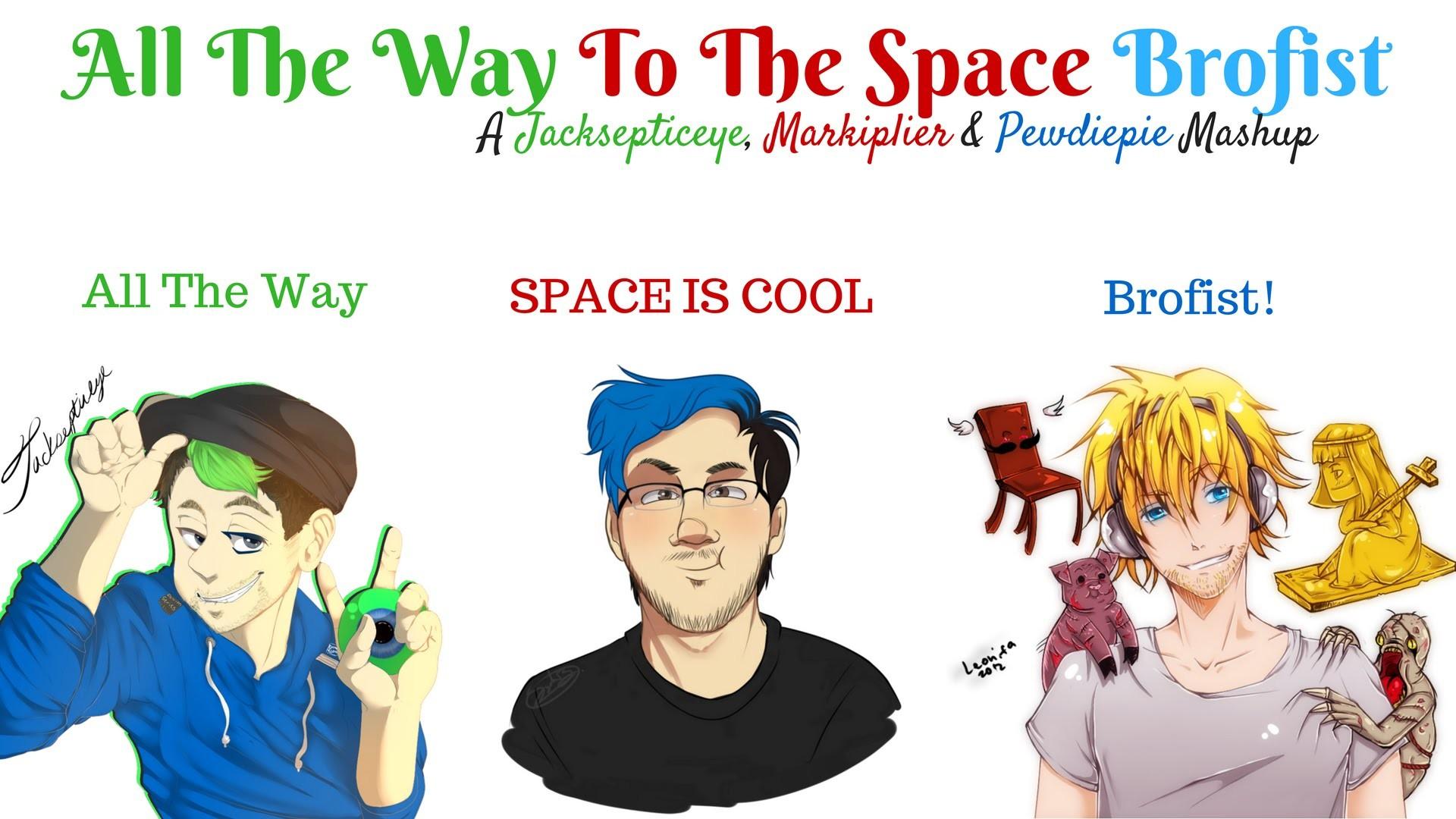ALL THE WAY TO THE SPACE BROFIST | Mashup (Jacksepticeye, Markiplier &  Pewdiepie)