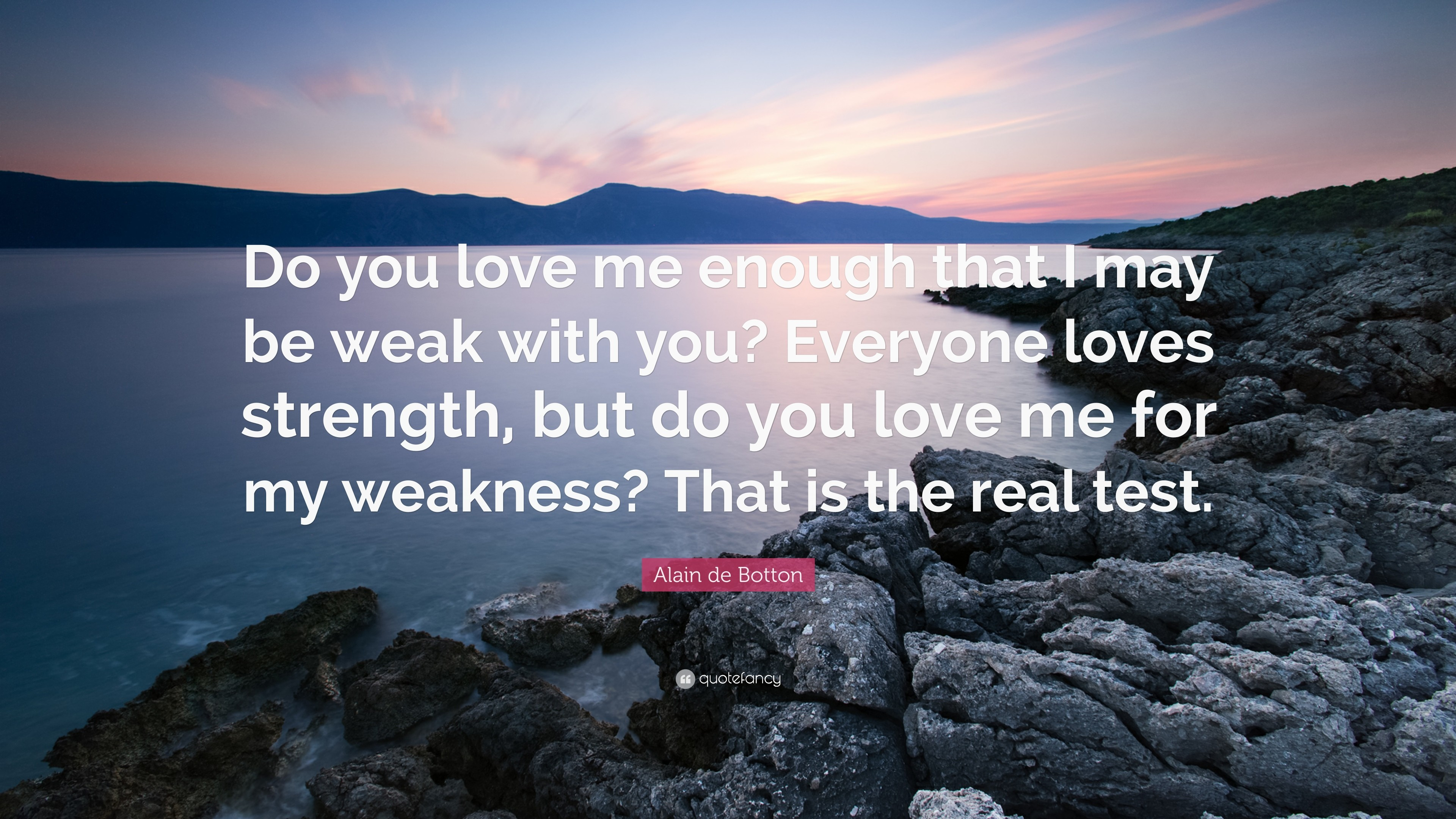 "Alain de Botton Quote: ""Do you love me enough that I may be weak"