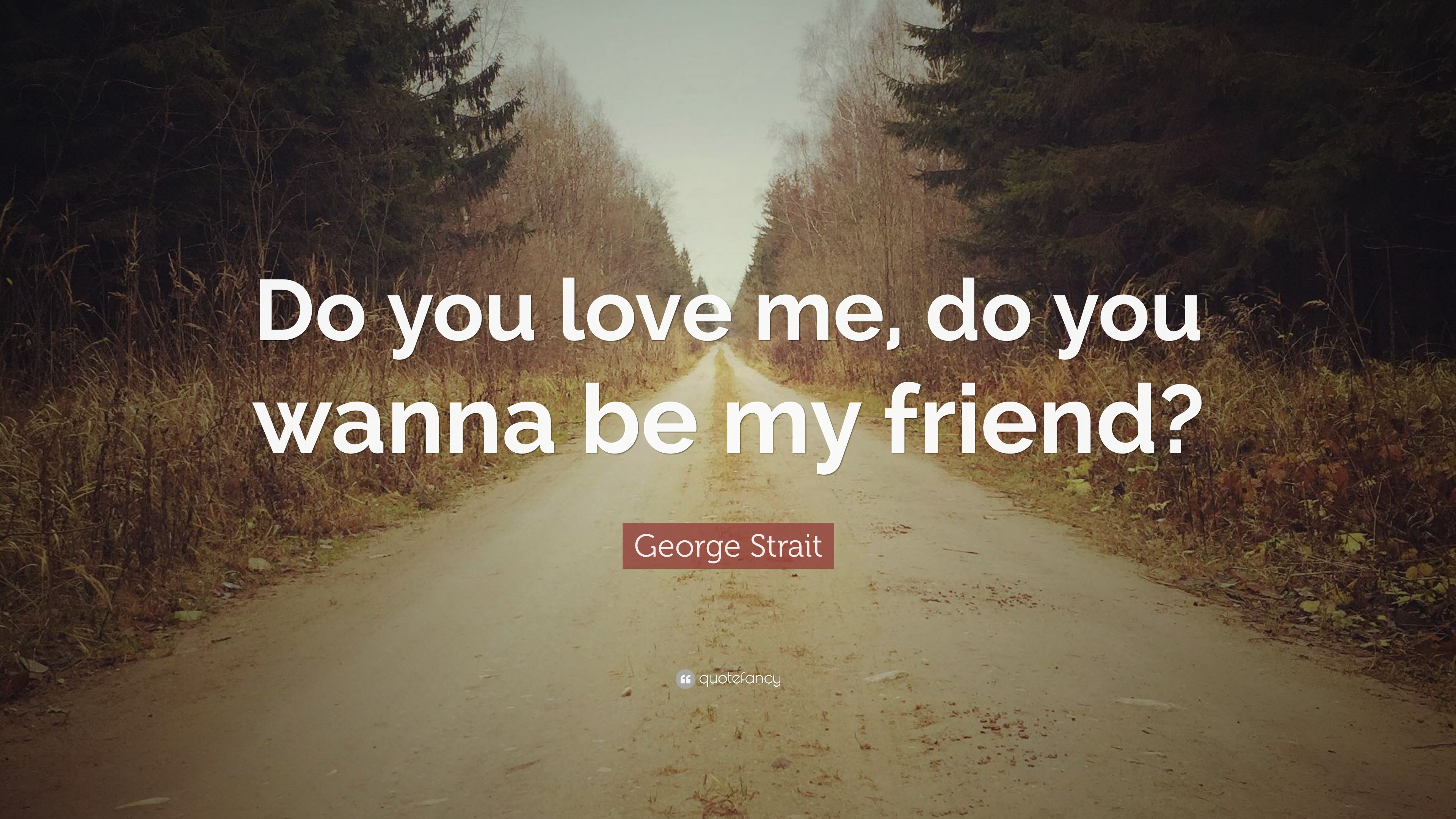 """George Strait Quote: """"Do you love me, do you wanna be my friend"""