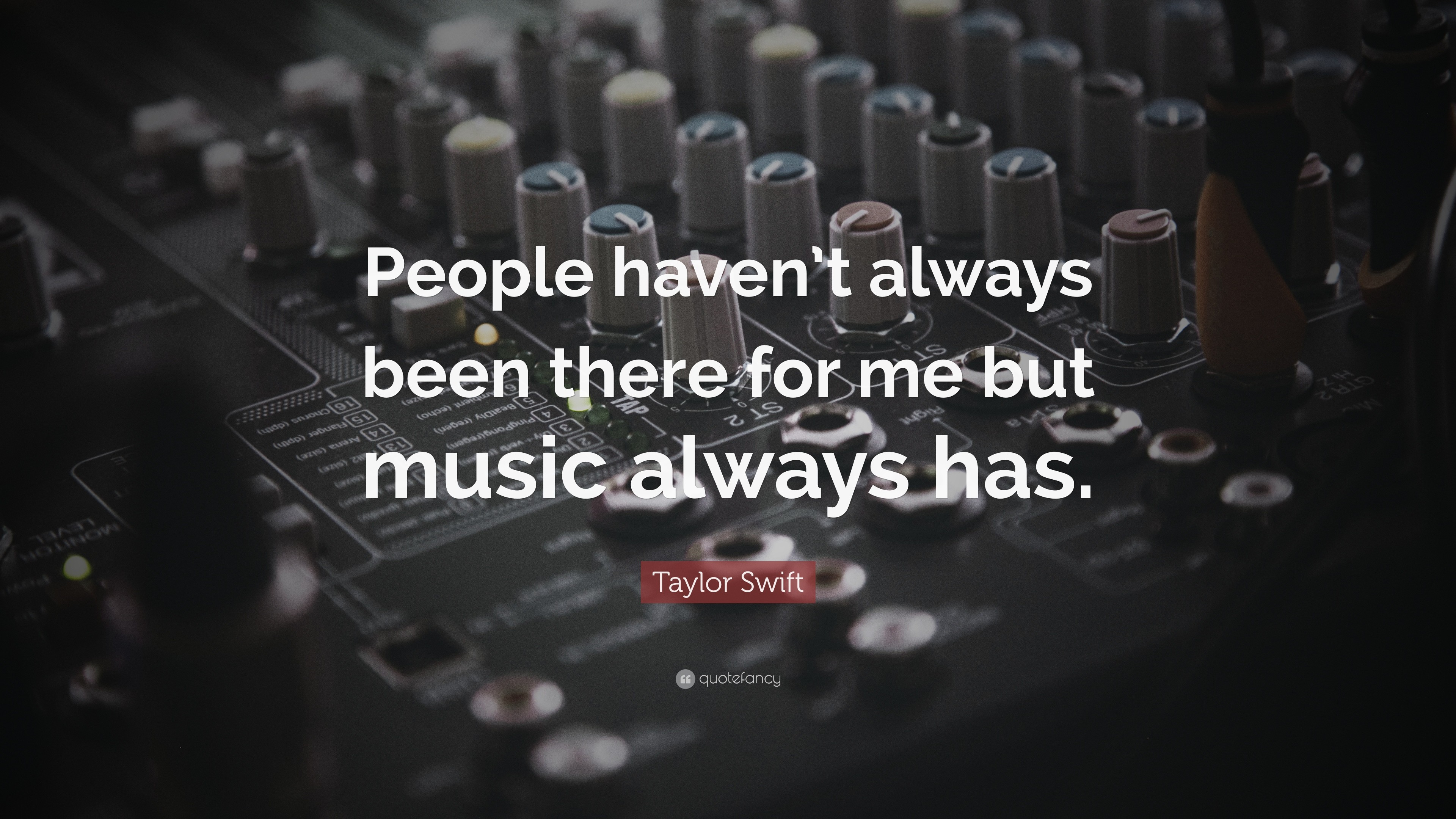 """Music Quotes: """"People haven't always been there for me but music always"""