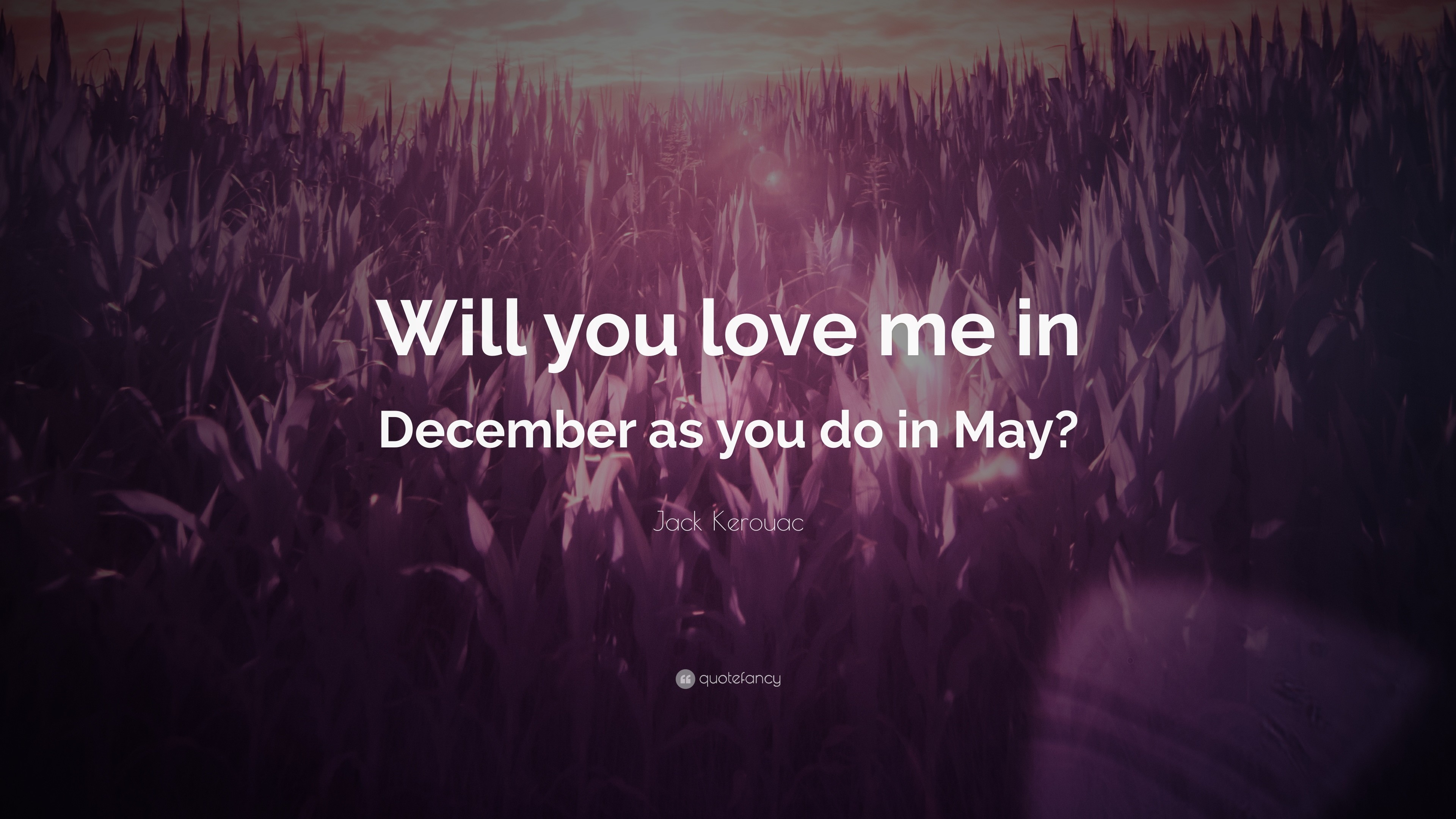"""Jack Kerouac Quote: """"Will you love me in December as you do in May"""