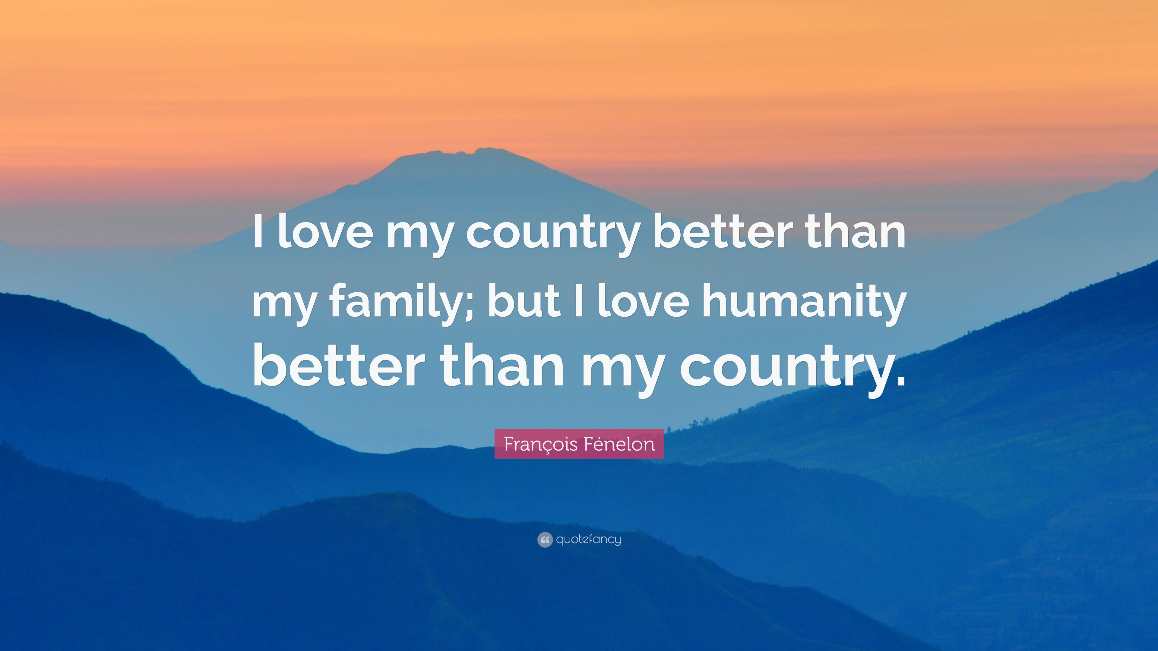 """François Fénelon Quote: """"I love my country better than my family; but I"""