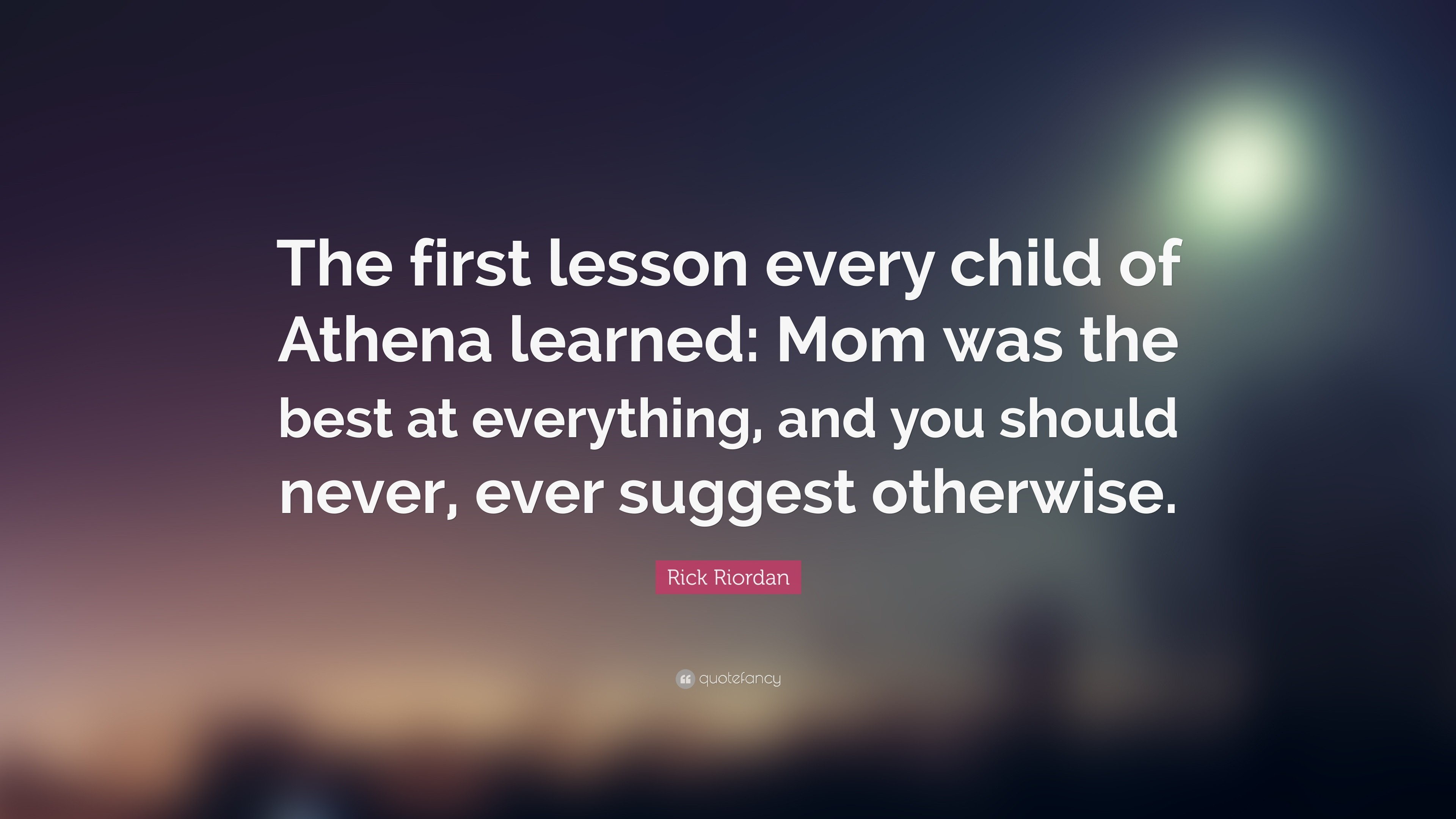 """Rick Riordan Quote: """"The first lesson every child of Athena learned: Mom was"""