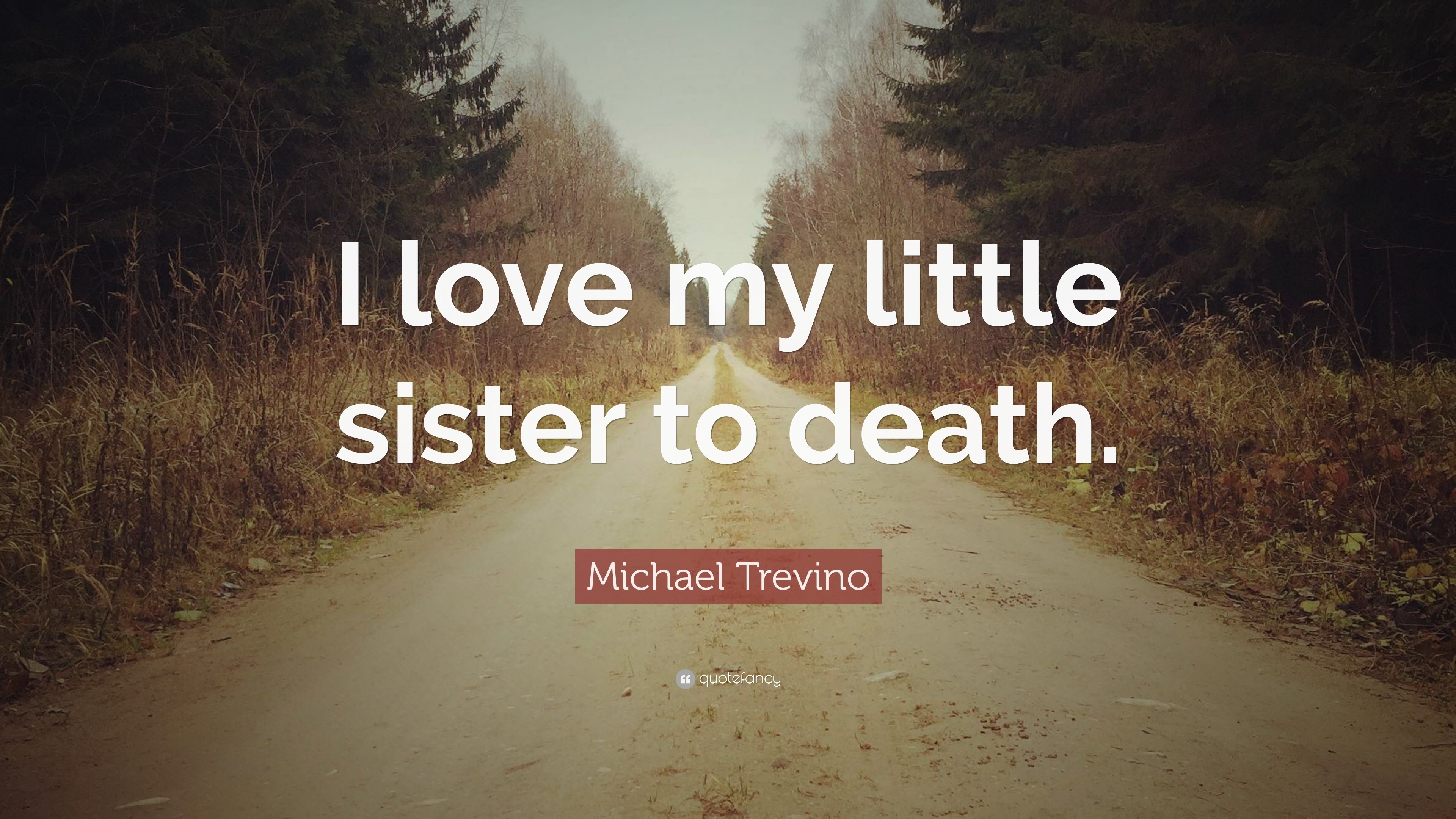"Michael Trevino Quote: ""I love my little sister to death."""