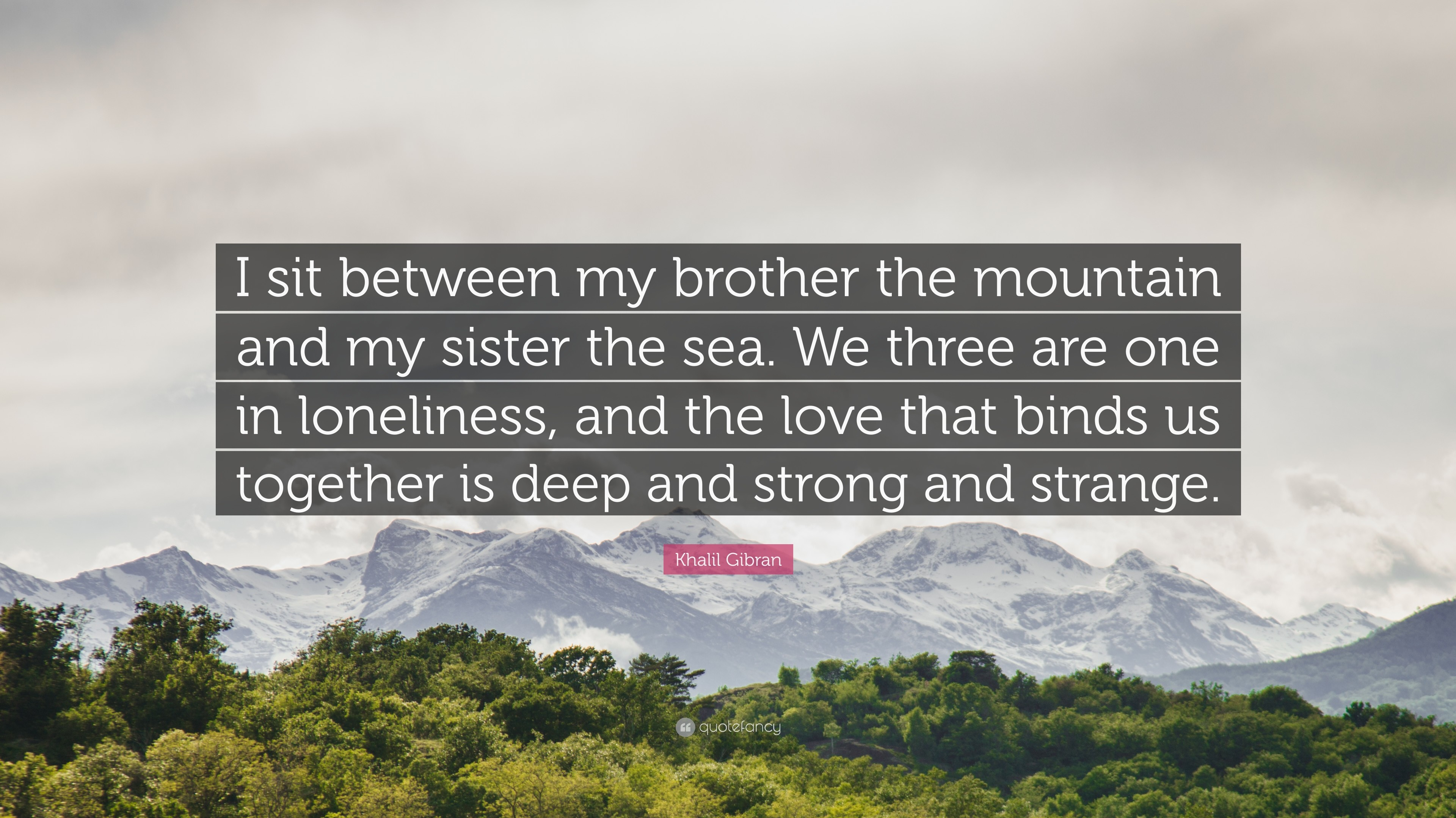"Khalil Gibran Quote: ""I sit between my brother the mountain and my sister  the"
