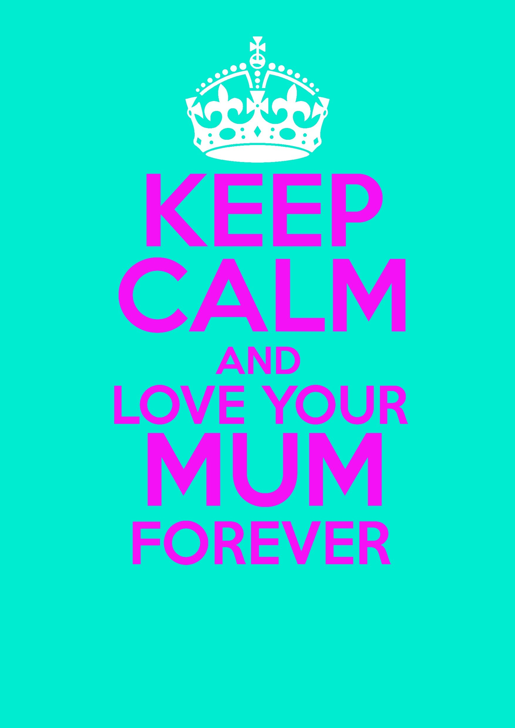 keep calm and love your mum forever! i call my mum mum!