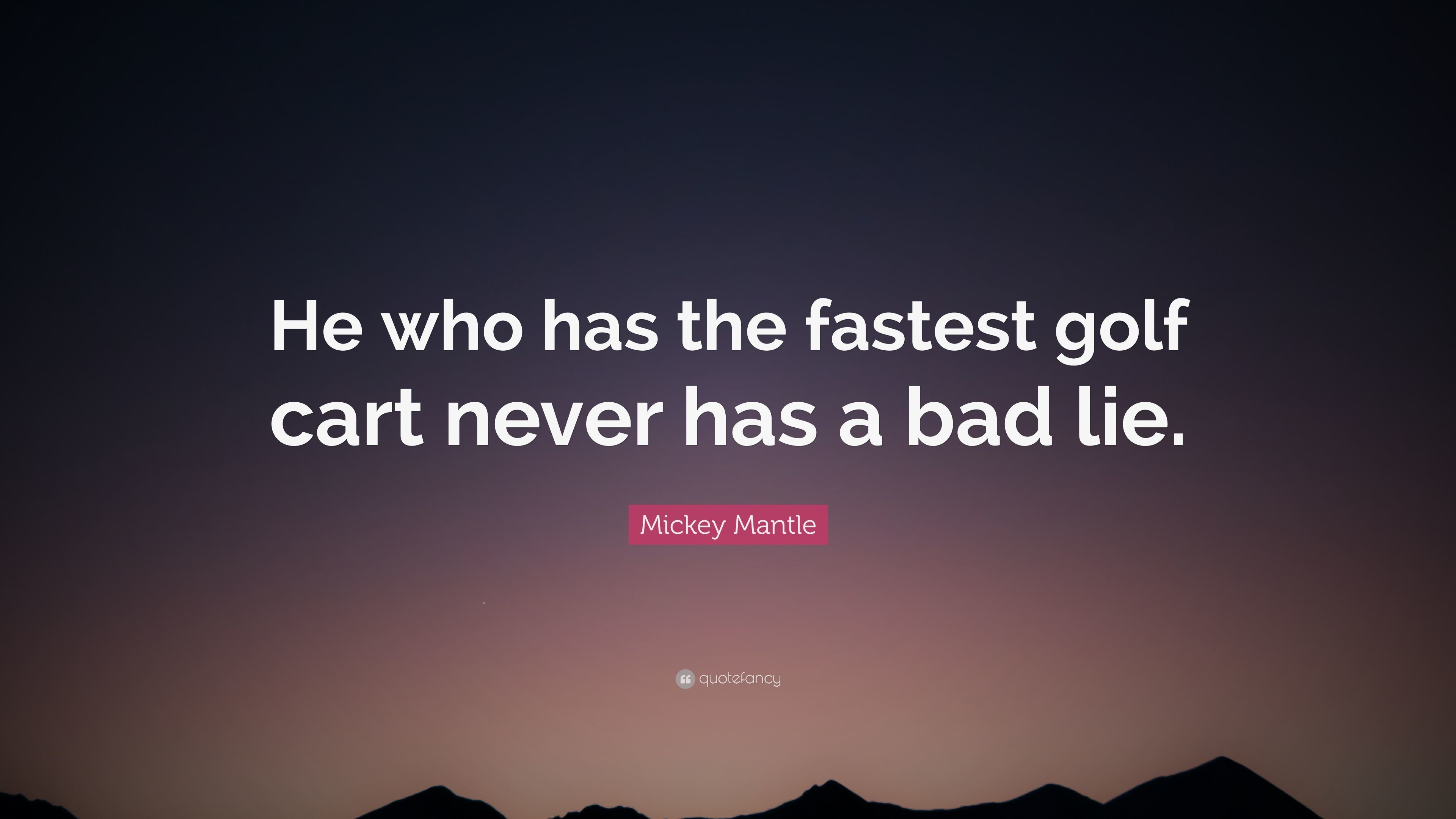 """Mickey Mantle Quote: """"He who has the fastest golf cart never has a bad"""