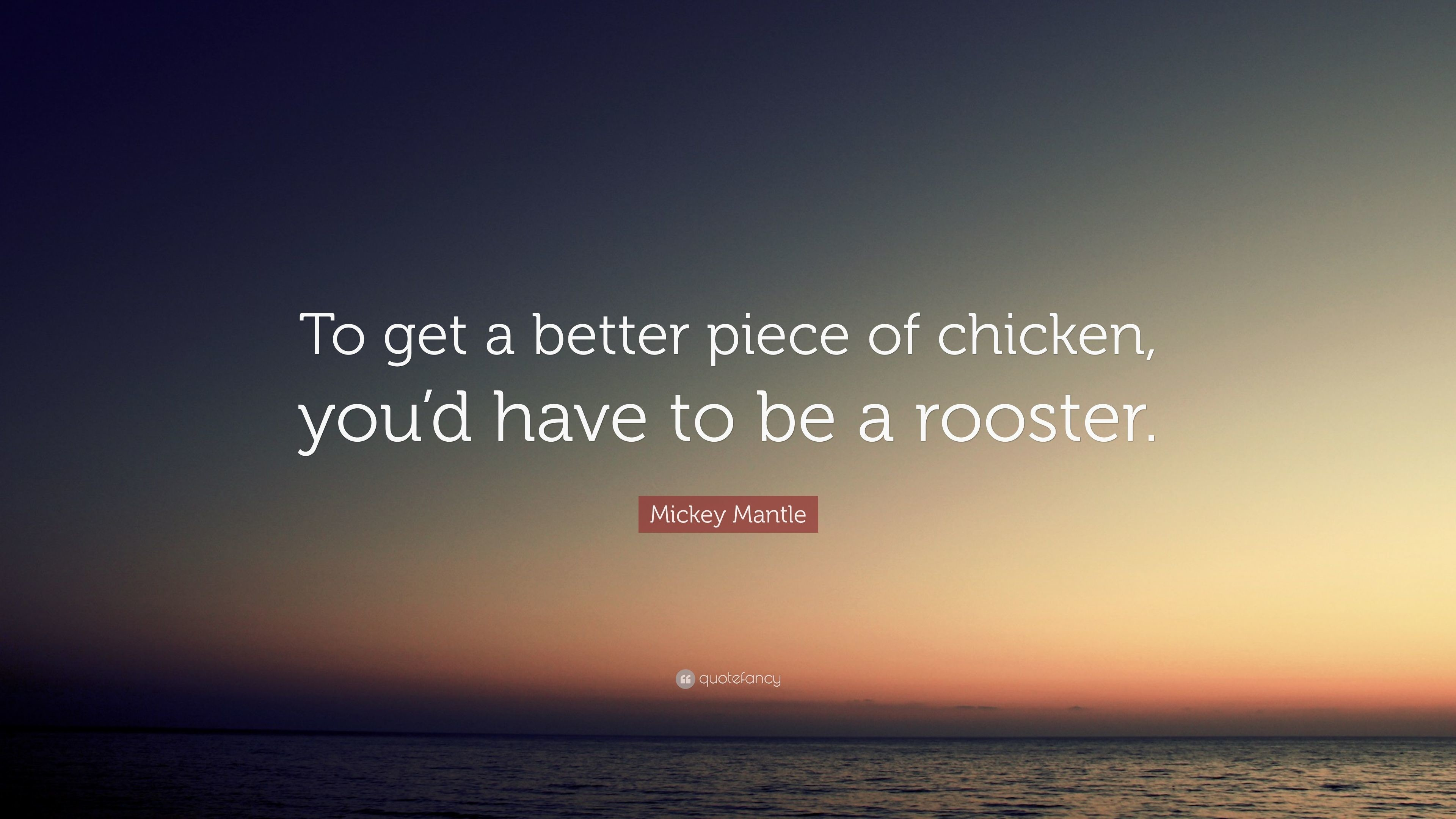 """Mickey Mantle Quote: """"To get a better piece of chicken, you'd"""