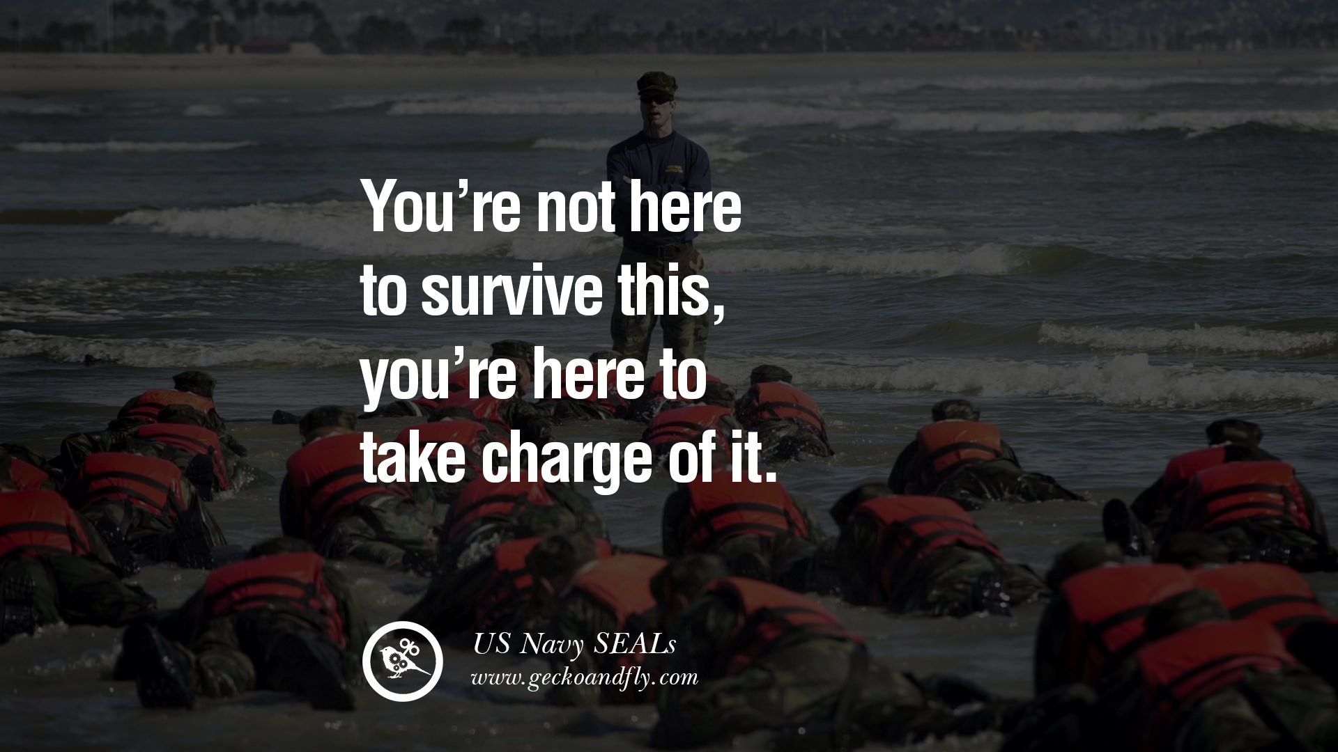 You're not here to SURVIVE this, you're here to TAKE CHARGE of it. – US Navy  SEALs