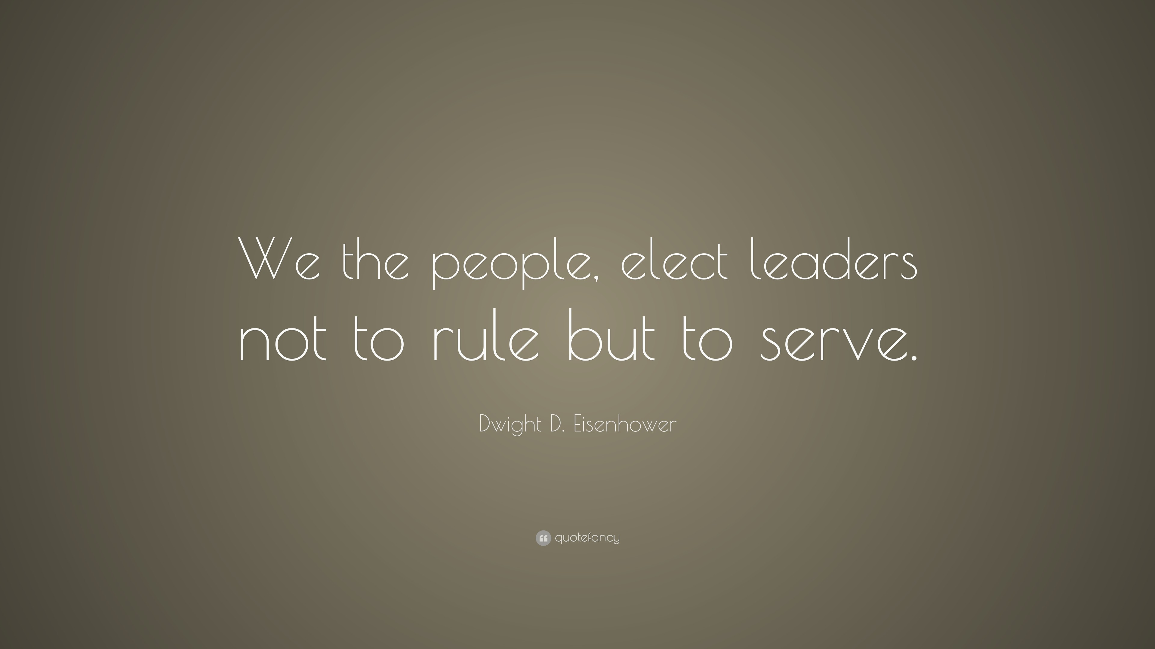 "Dwight D. Eisenhower Quote: ""We the people, elect leaders not to rule"
