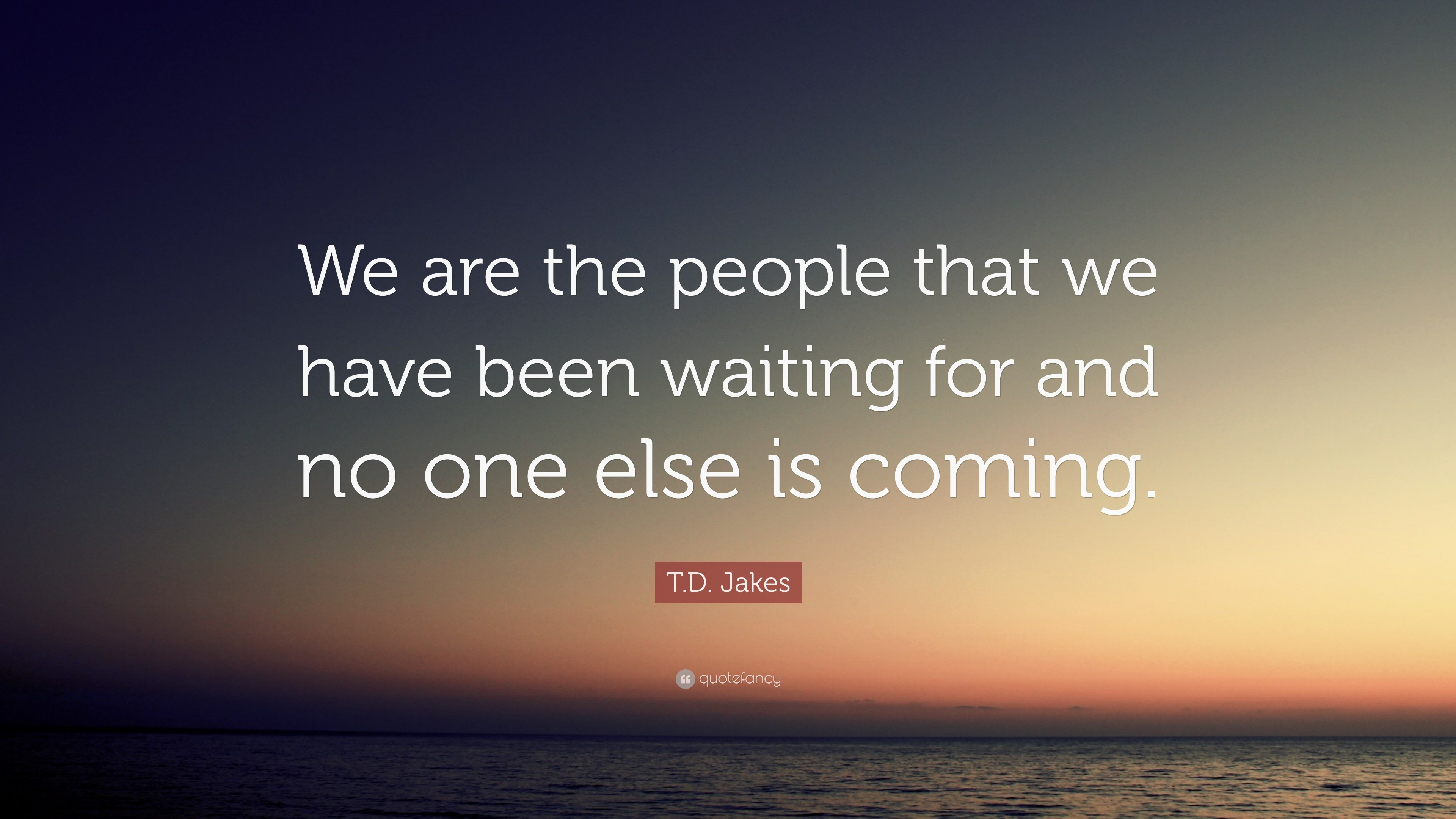 "T.D. Jakes Quote: ""We are the people that we have been waiting for and"