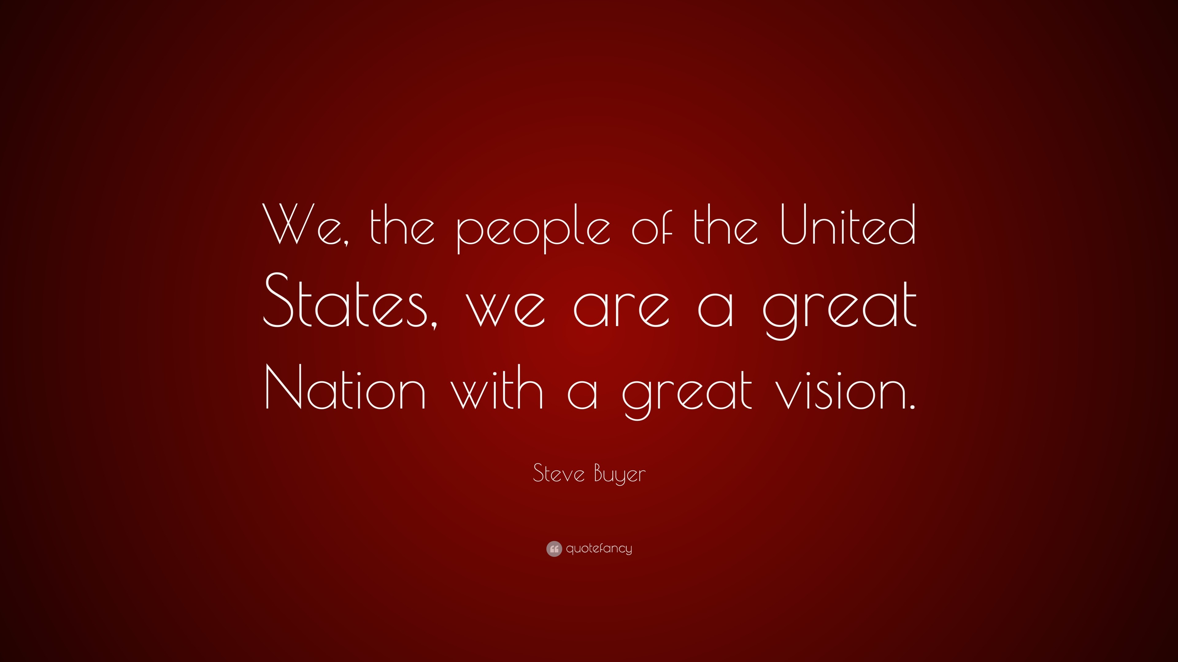 "Steve Buyer Quote: ""We, the people of the United States, we are"