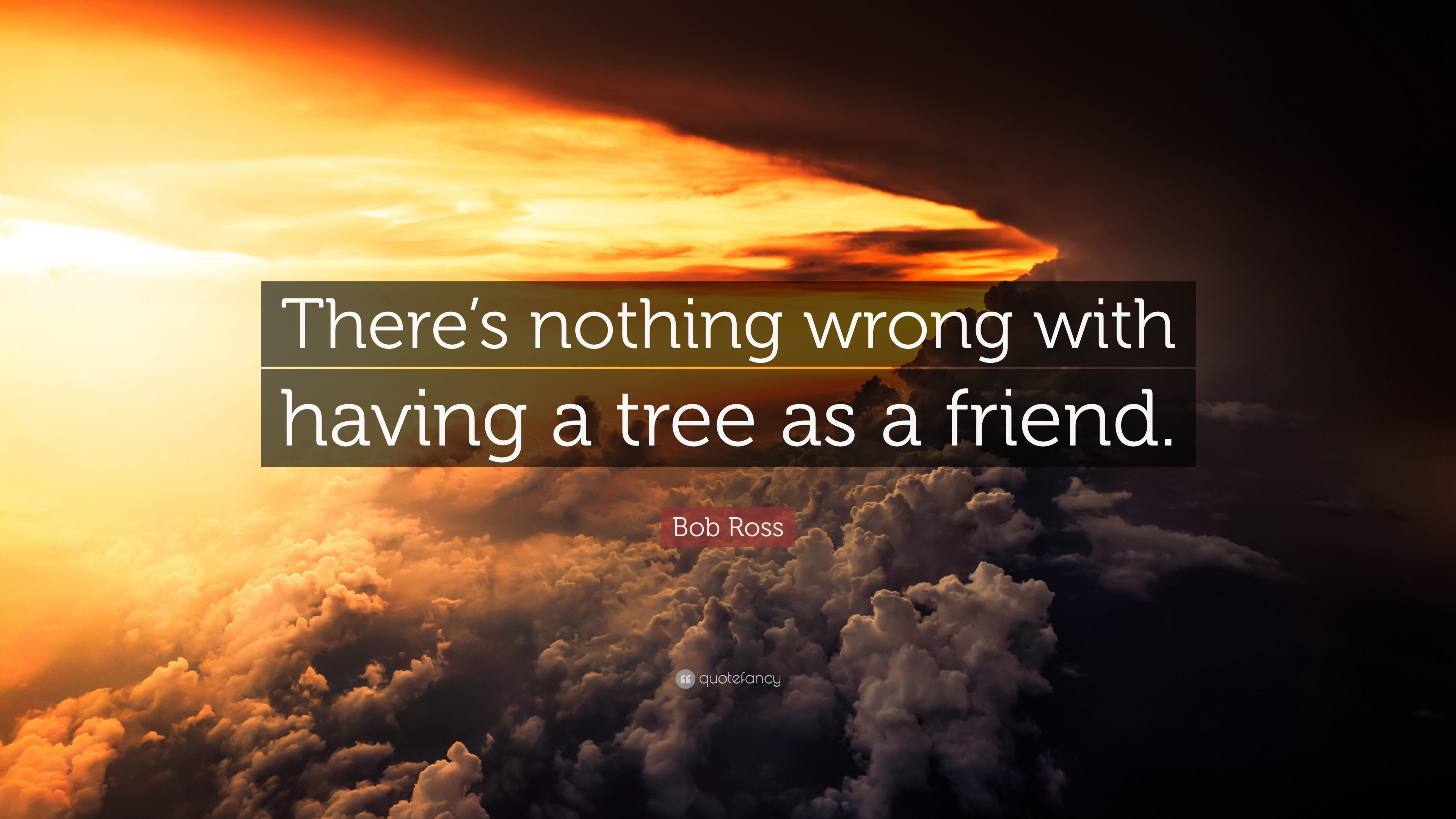 """Bob Ross Quote: """"There's nothing wrong with having a tree as a friend."""