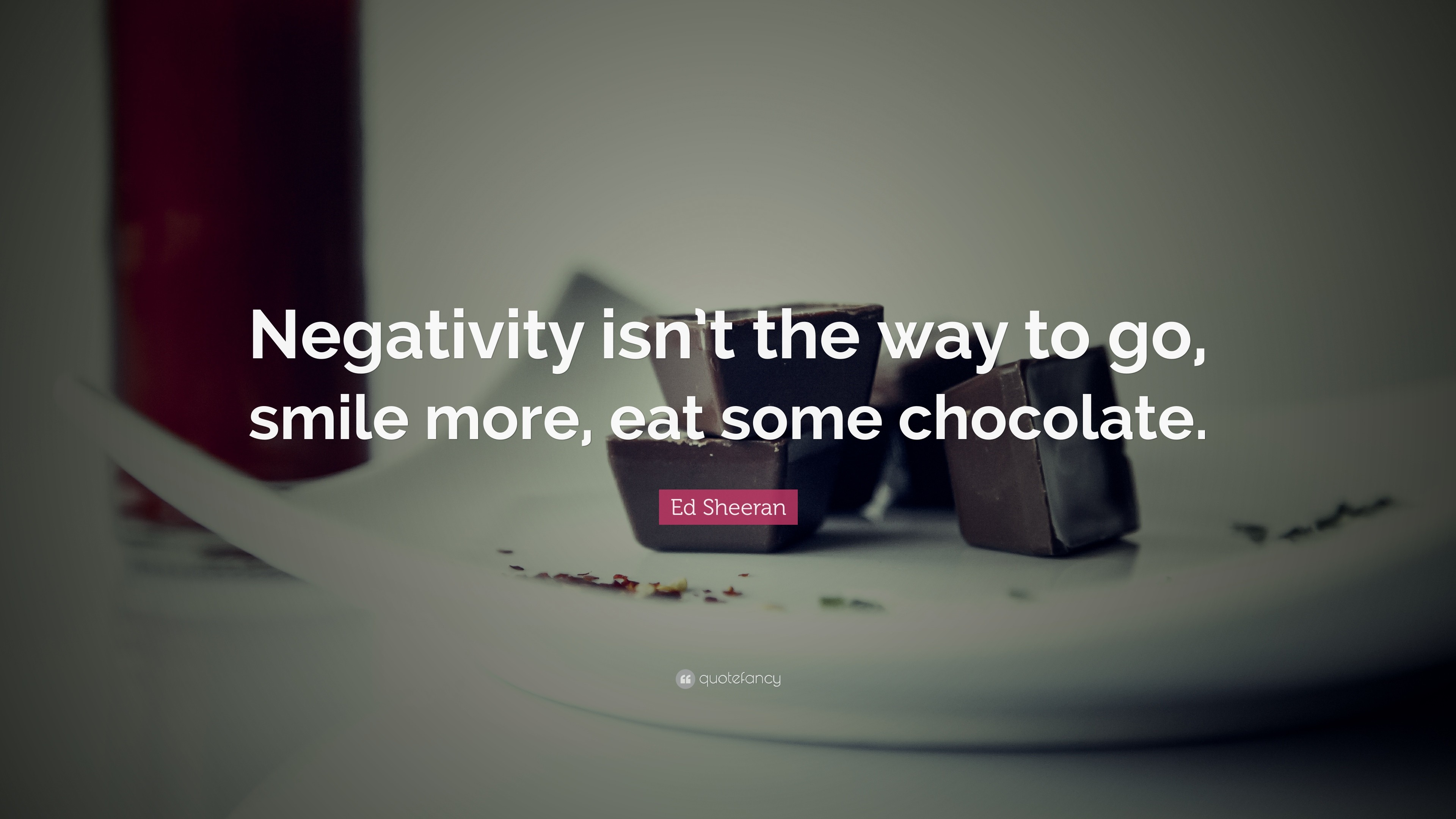 """Ed Sheeran Quote: """"Negativity isn't the way to go, smile more"""