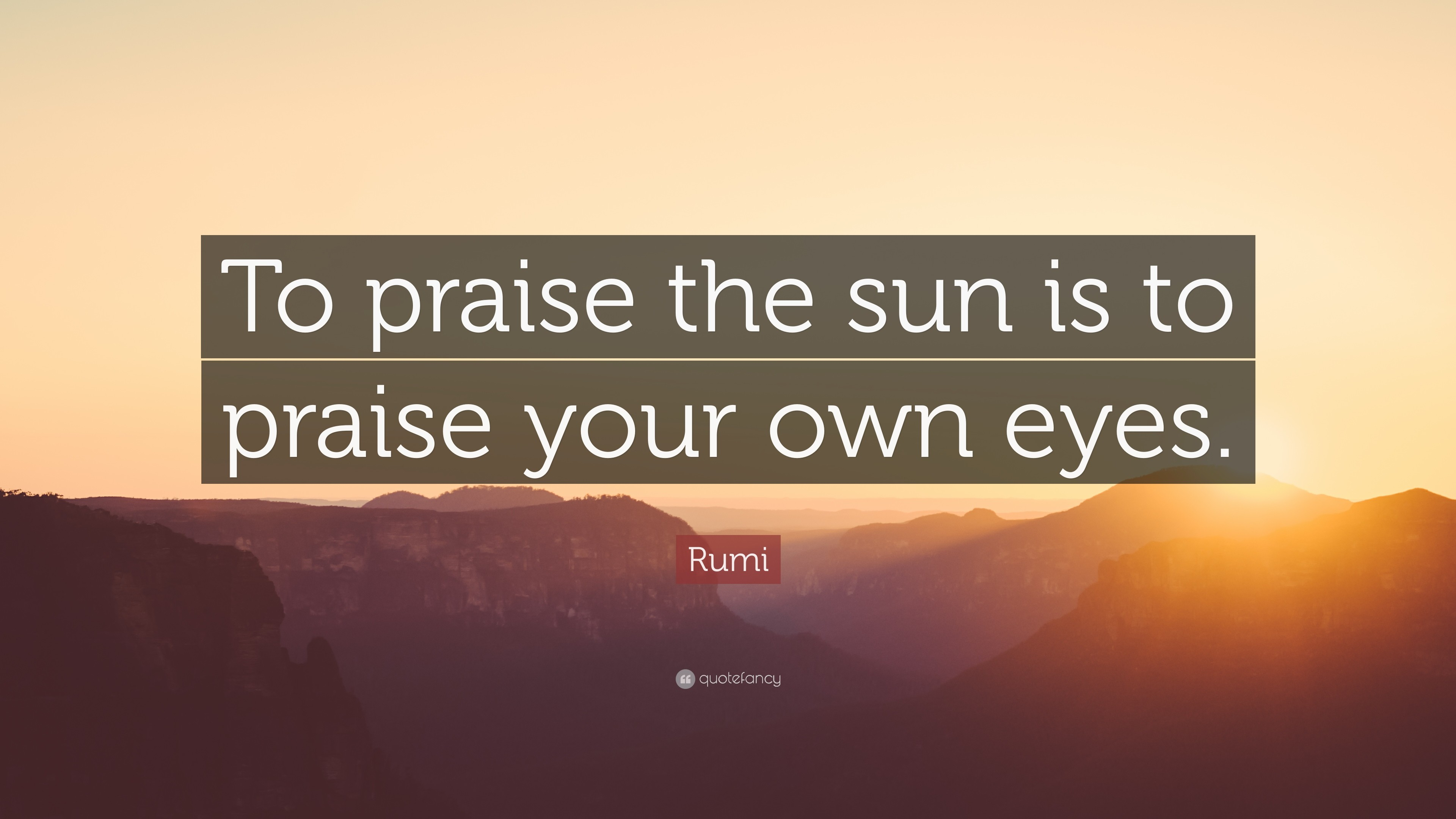 """Rumi Quote: """"To praise the sun is to praise your own eyes."""""""