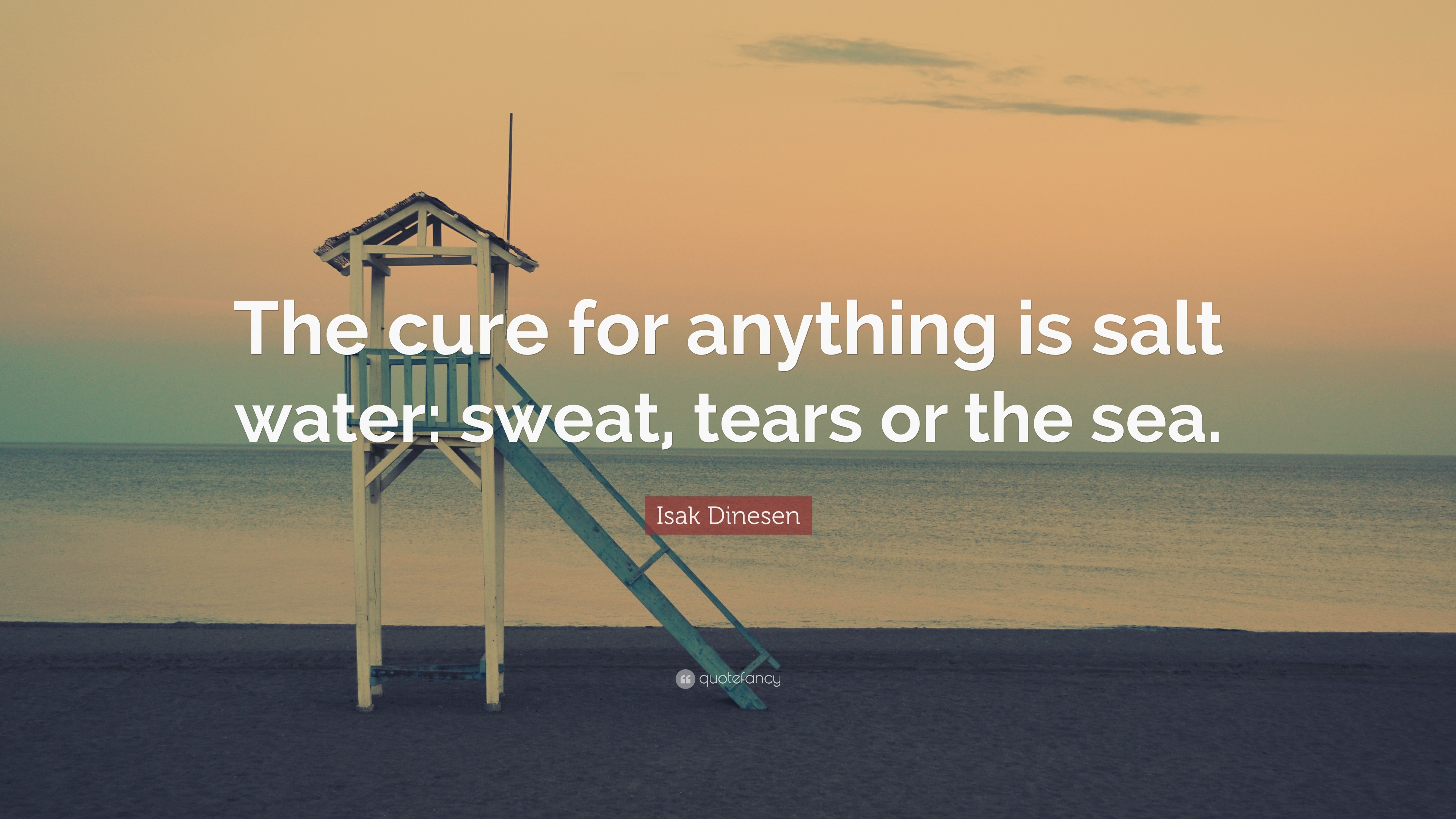 """Isak Dinesen Quote: """"The cure for anything is salt water: sweat, tears"""