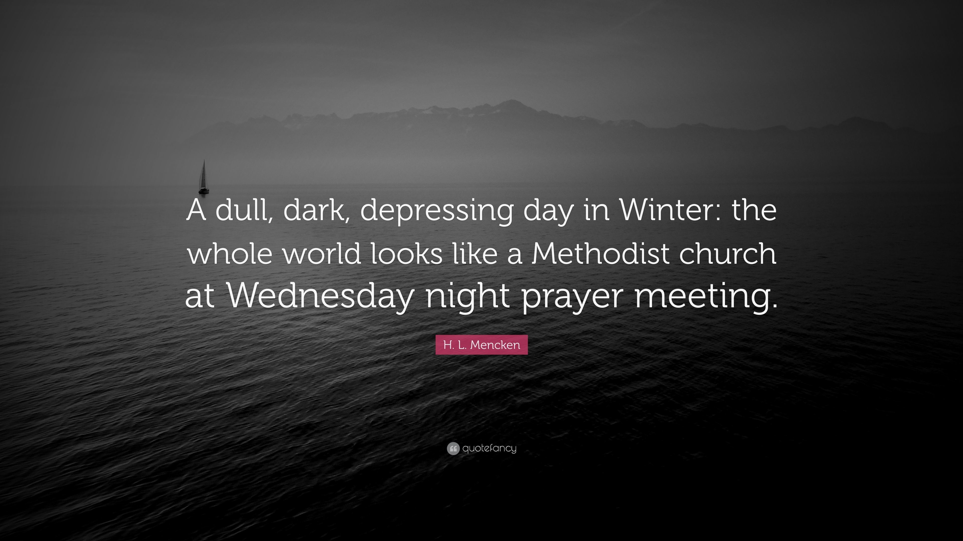 """H. L. Mencken Quote: """"A dull, dark, depressing day in Winter: the"""