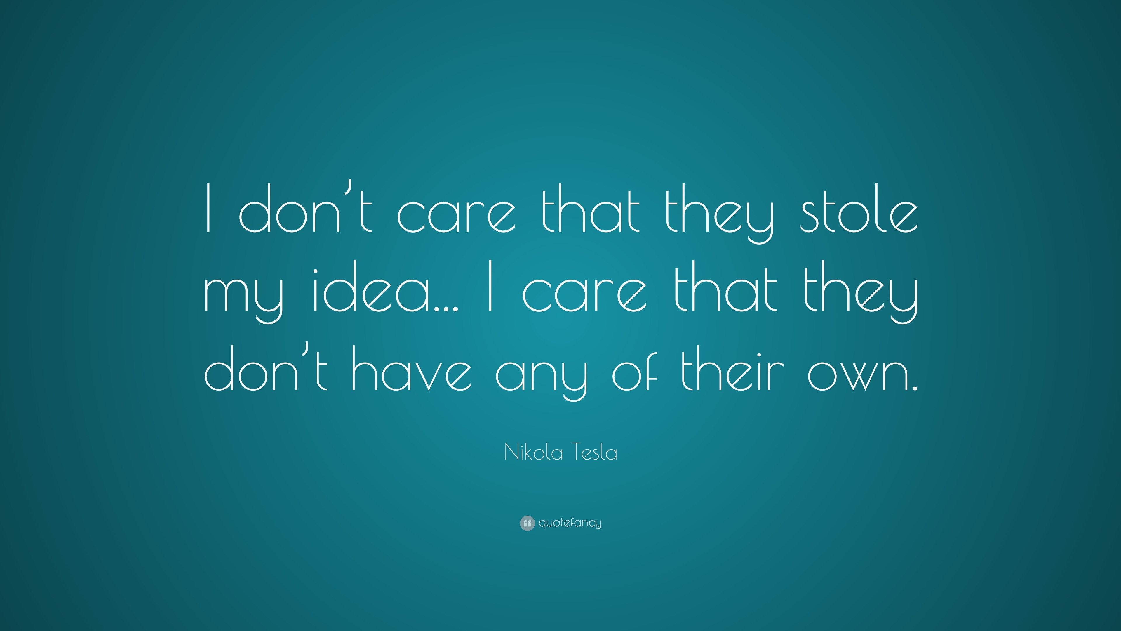 """Nikola Tesla Quote: """"I don't care that they stole my idea."""