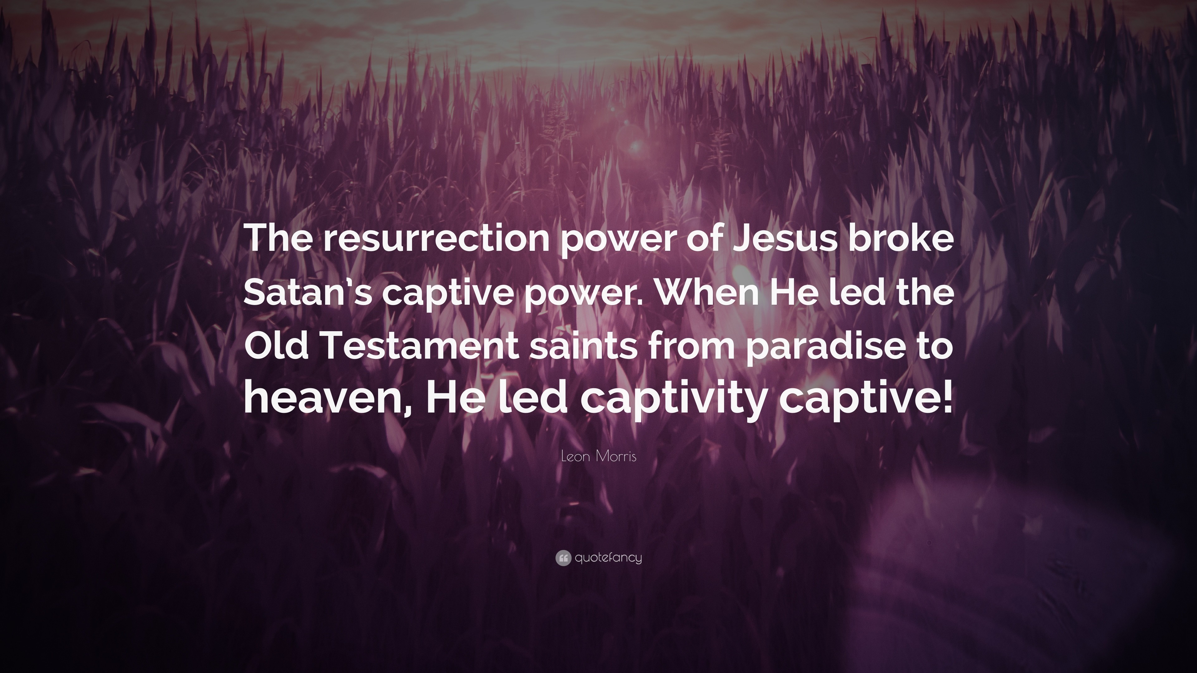 "Leon Morris Quote: ""The resurrection power of Jesus broke Satan's captive  power. When"