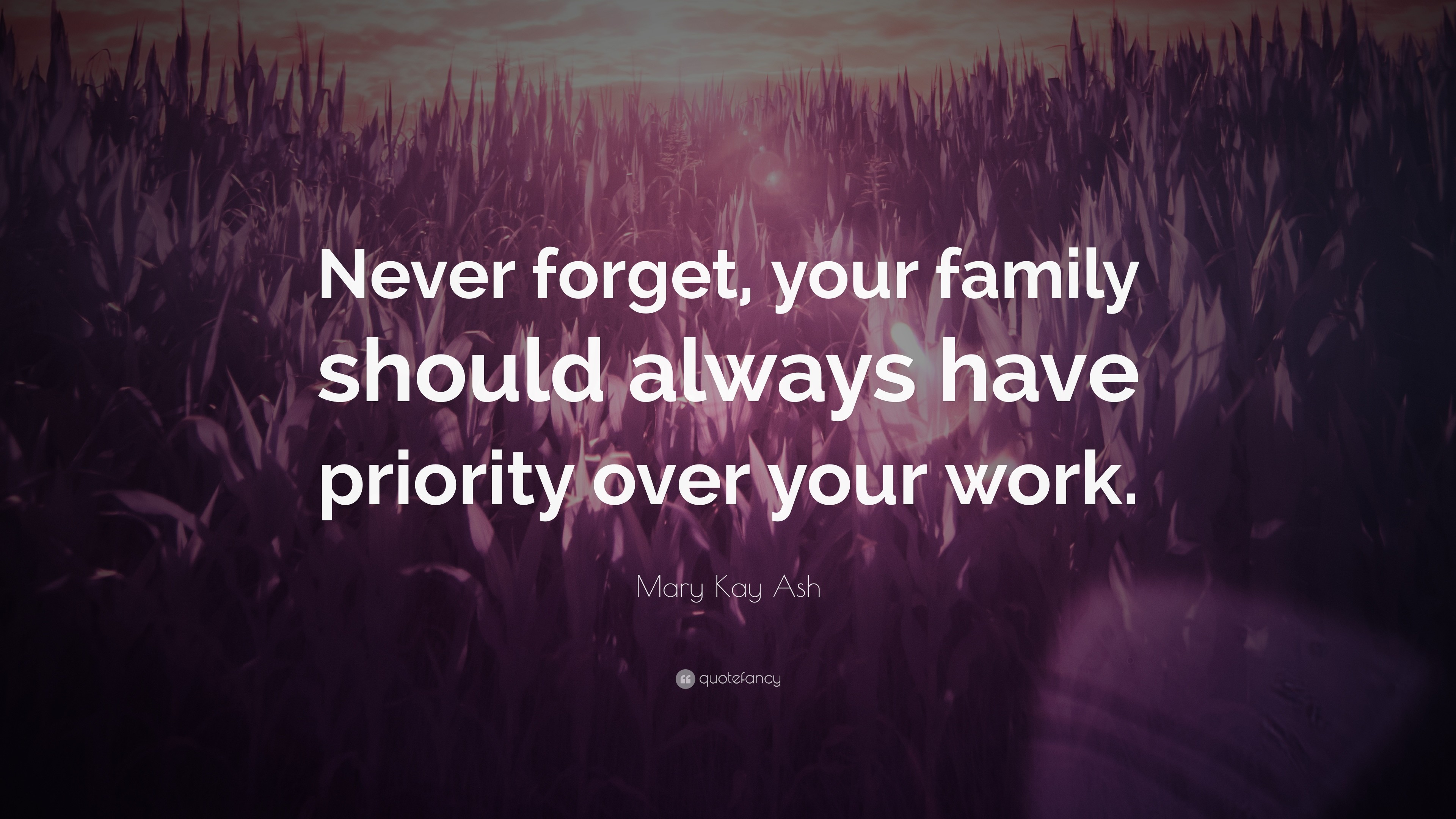 """Mary Kay Ash Quote: """"Never forget, your family should always have priority  over"""
