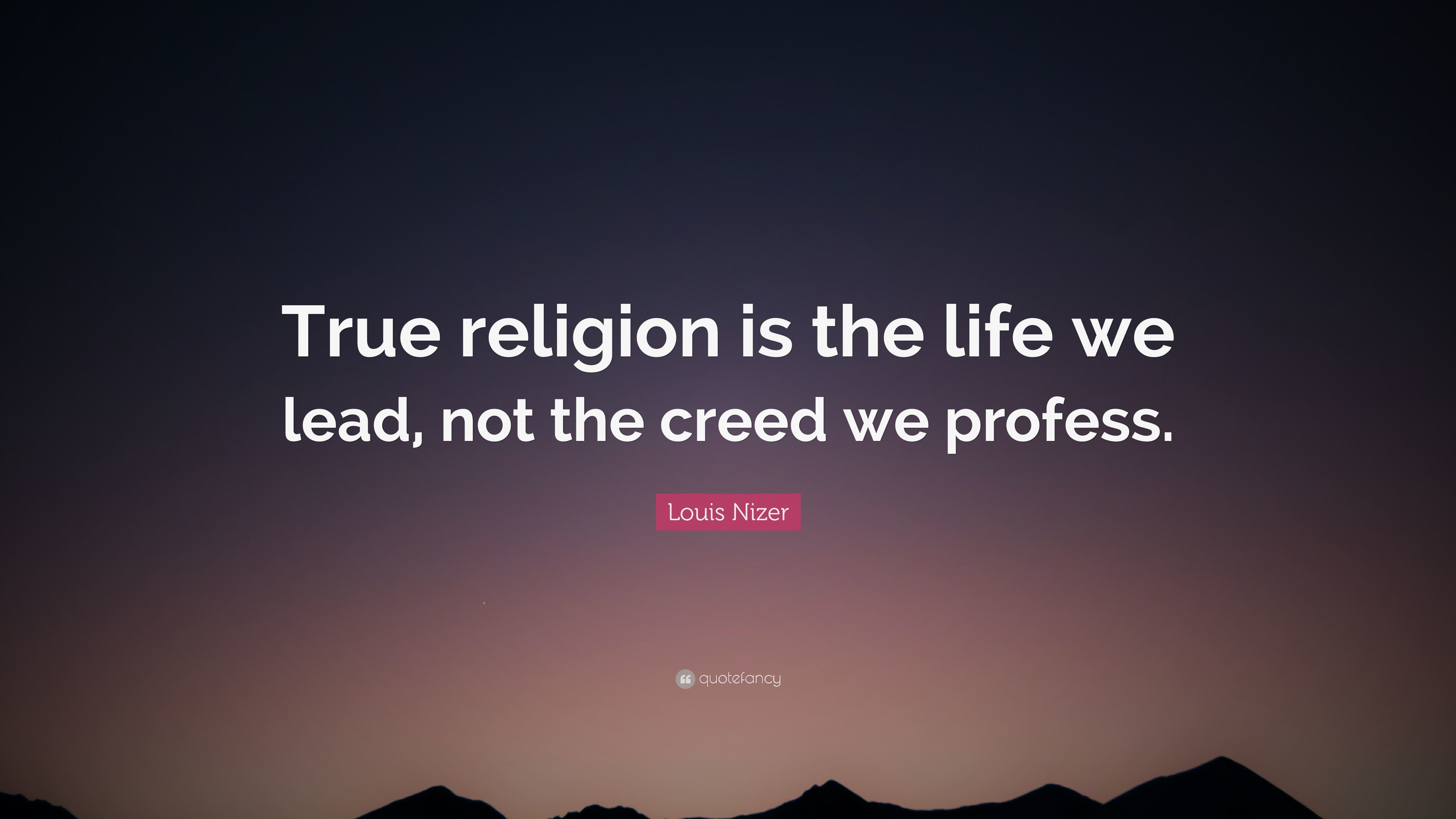 """Louis Nizer Quote: """"True religion is the life we lead, not the creed"""