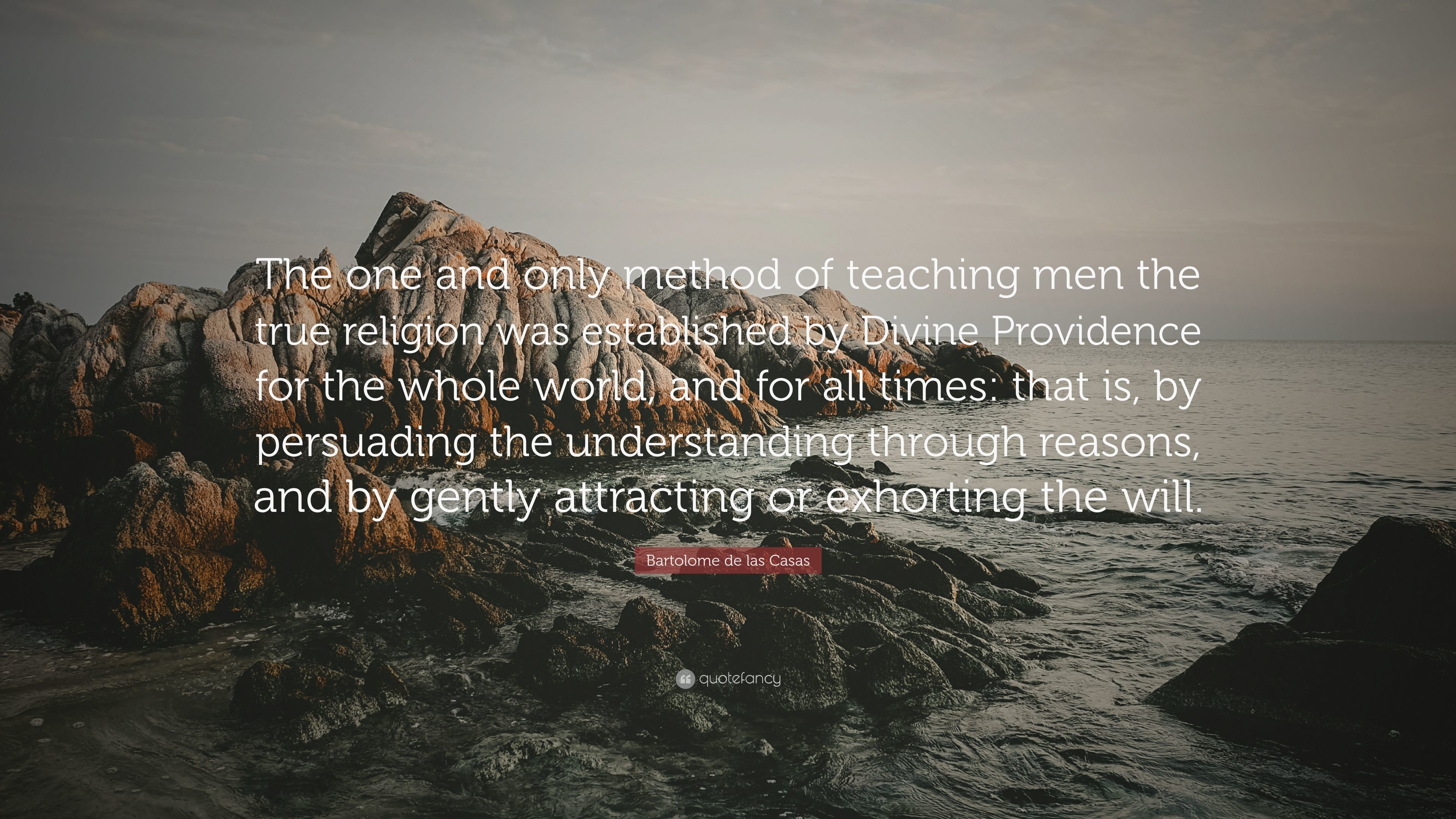 """Bartolome de las Casas Quote: """"The one and only method of teaching men the"""