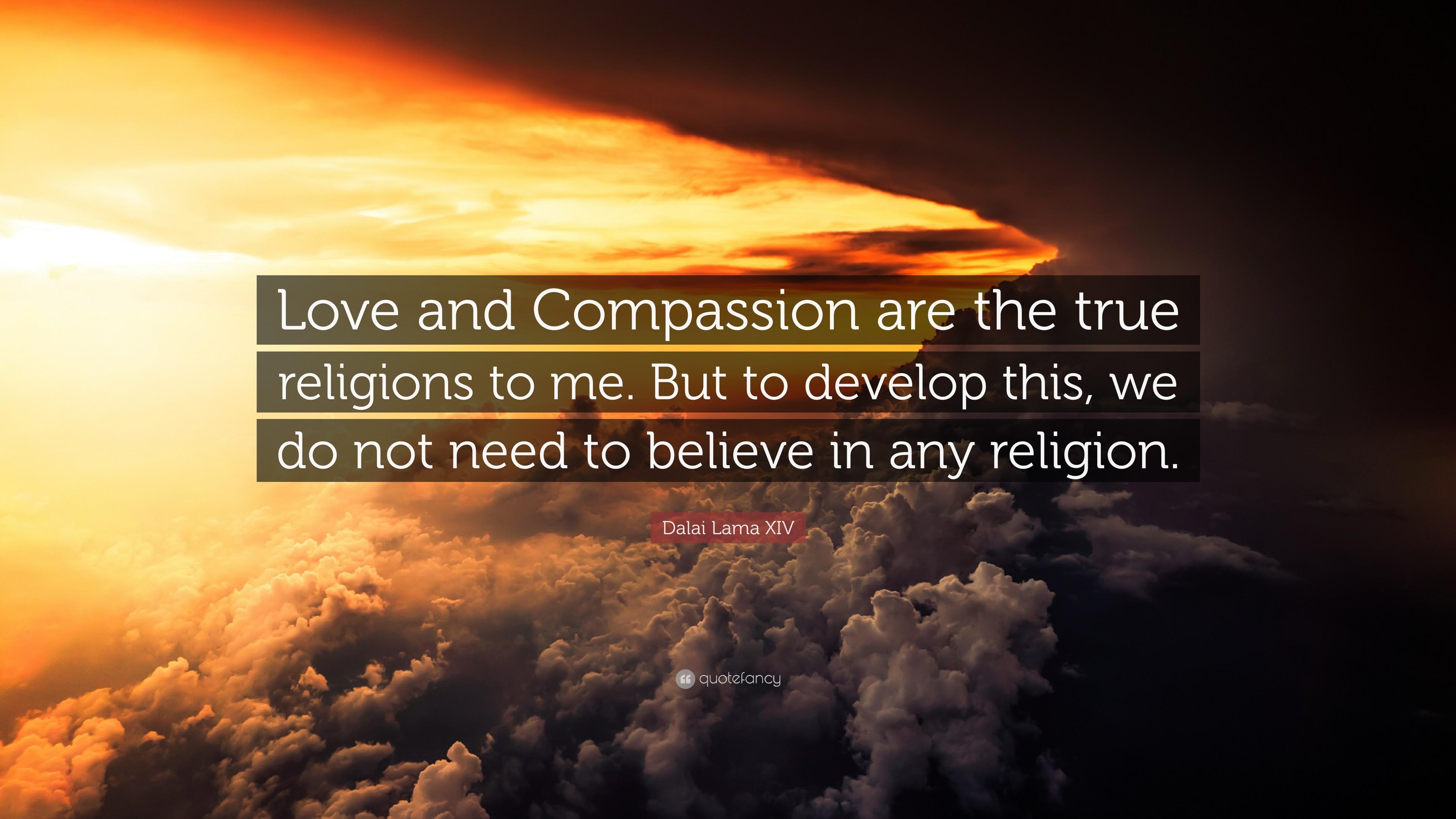 "Dalai Lama XIV Quote: ""Love and Compassion are the true religions to me."