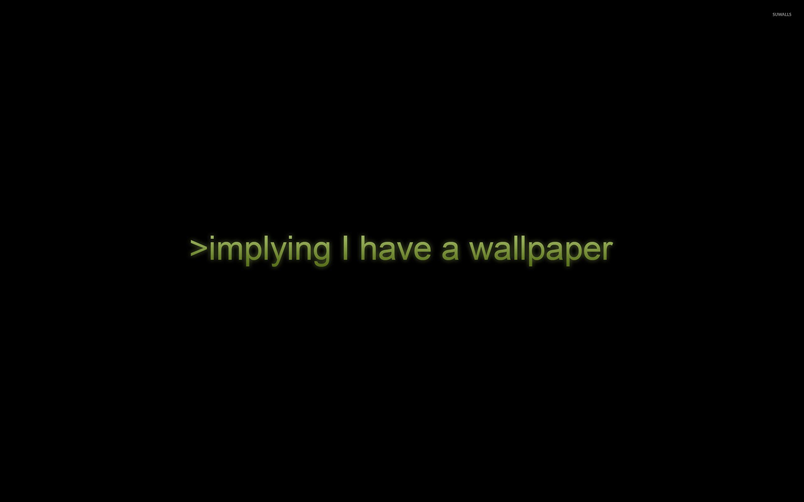 Implying I have a wallpaper wallpaper jpg