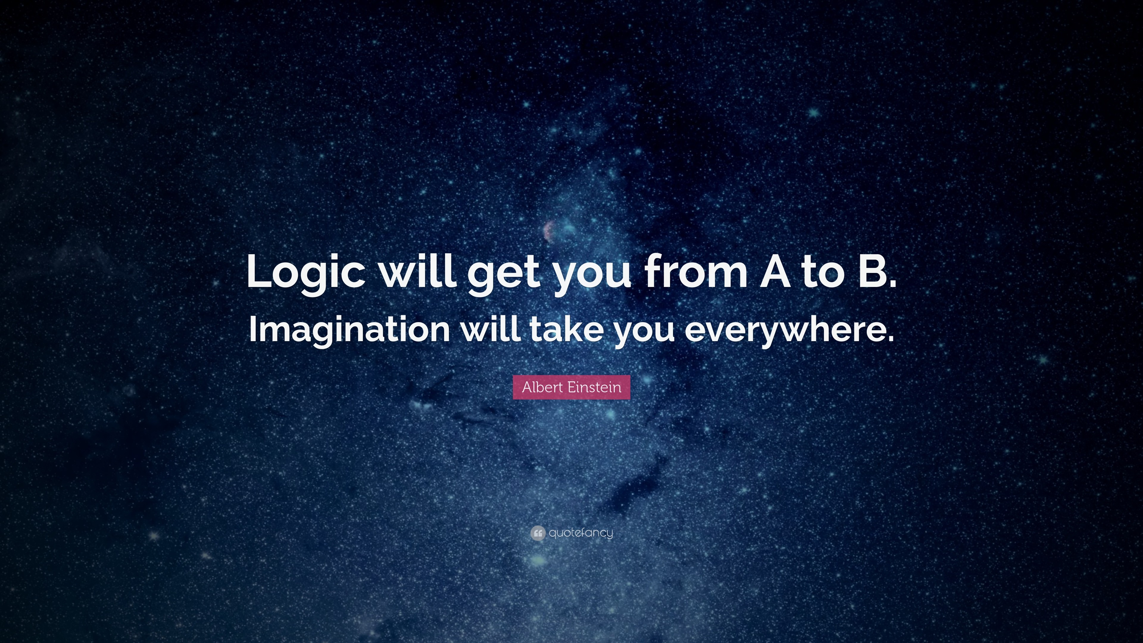 """Albert Einstein Quote: """"Logic will get you from A to B. Imagination will"""