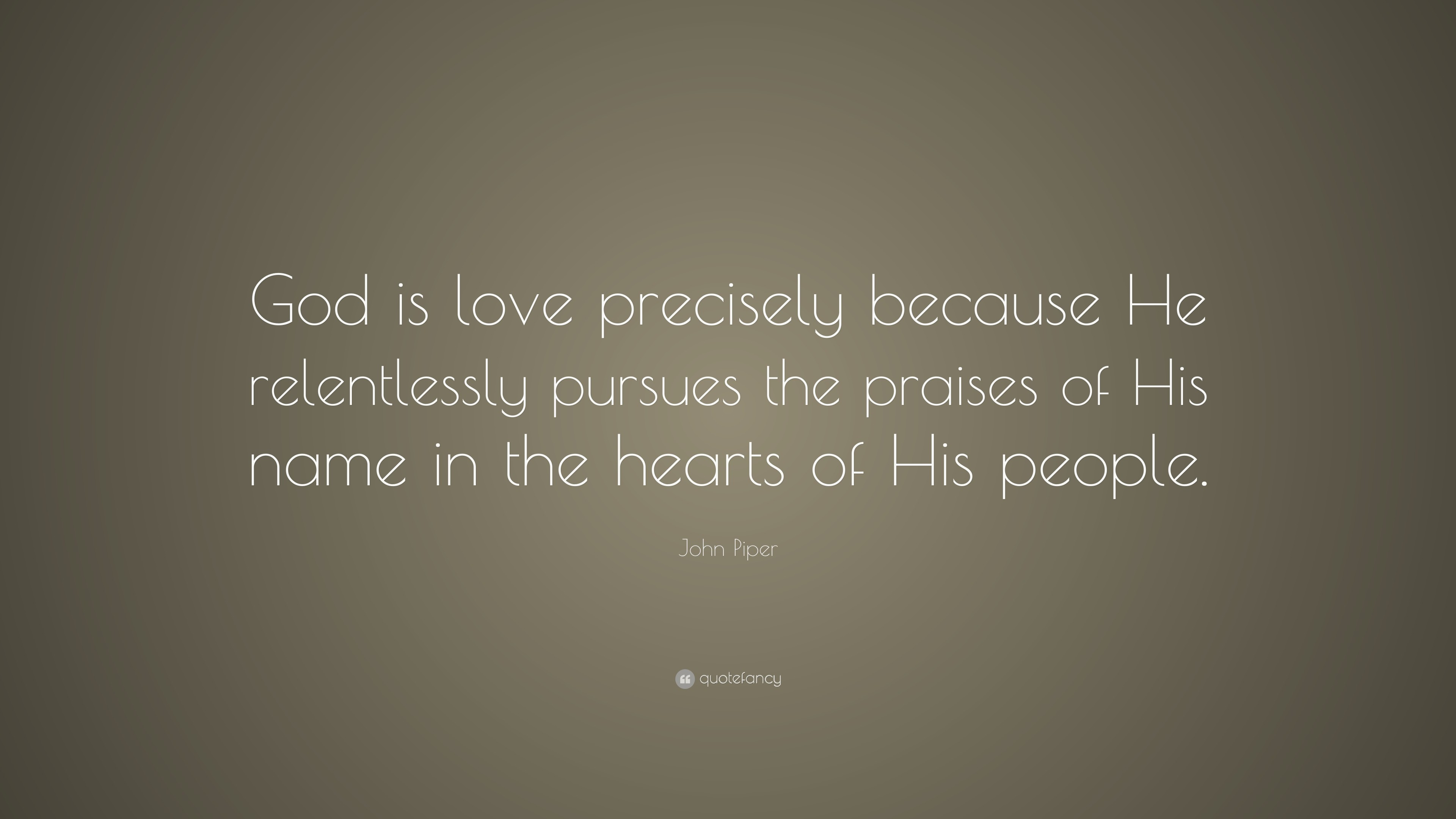 """John Piper Quote: """"God is love precisely because He relentlessly pursues  the praises of"""