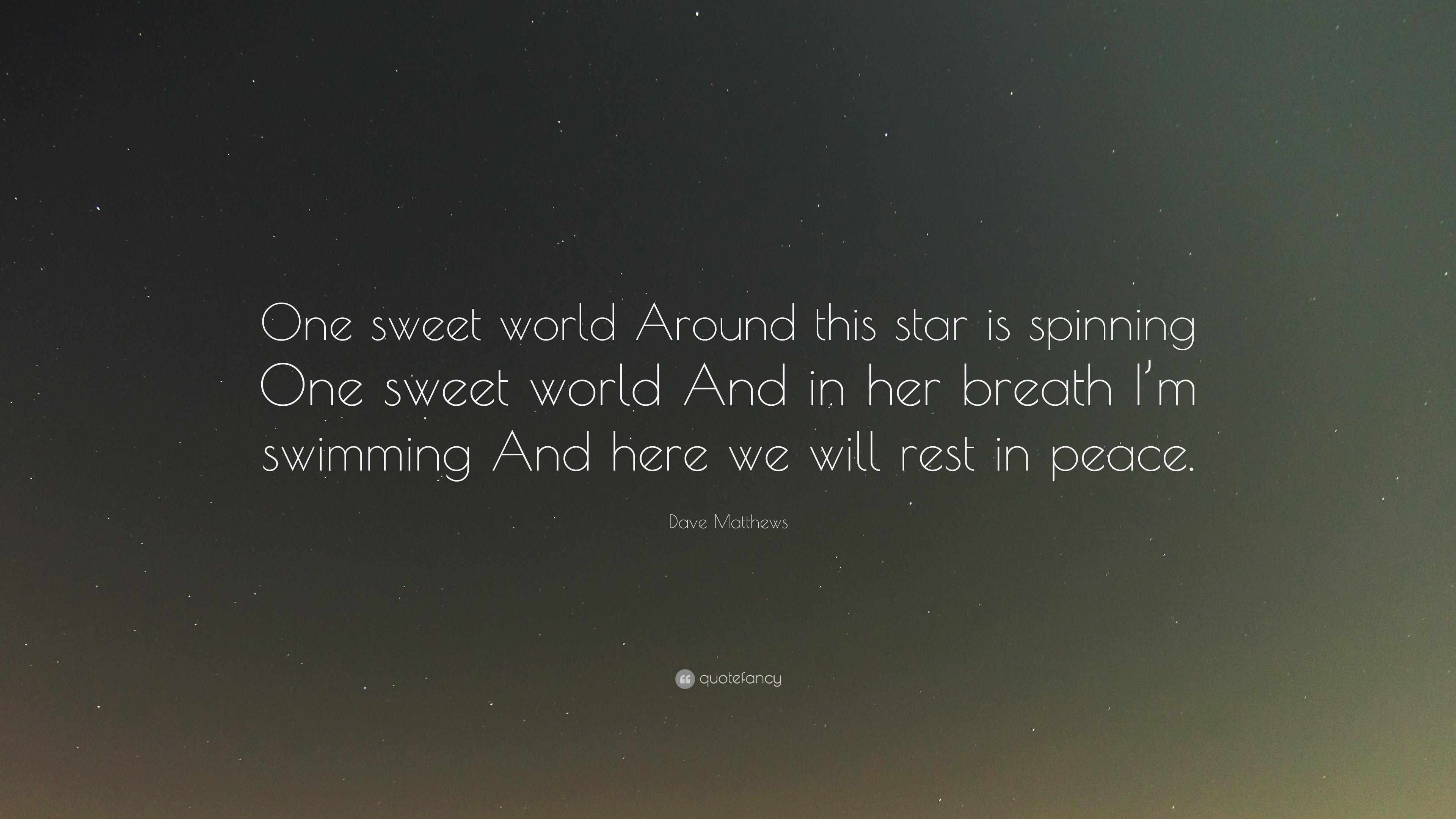 "Dave Matthews Quote: ""One sweet world Around this star is spinning One  sweet world"