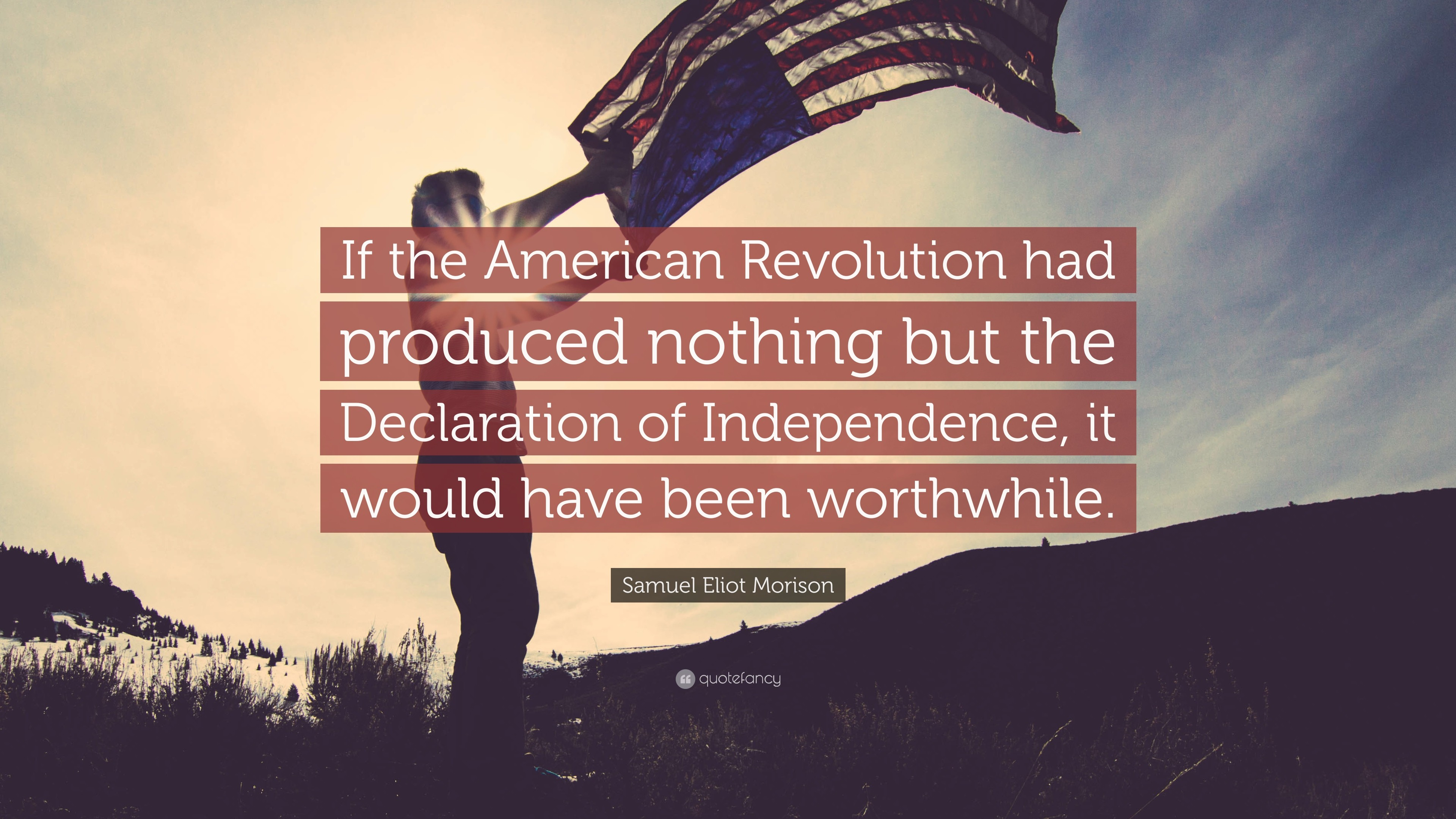 """Samuel Eliot Morison Quote: """"If the American Revolution had produced  nothing but the Declaration"""