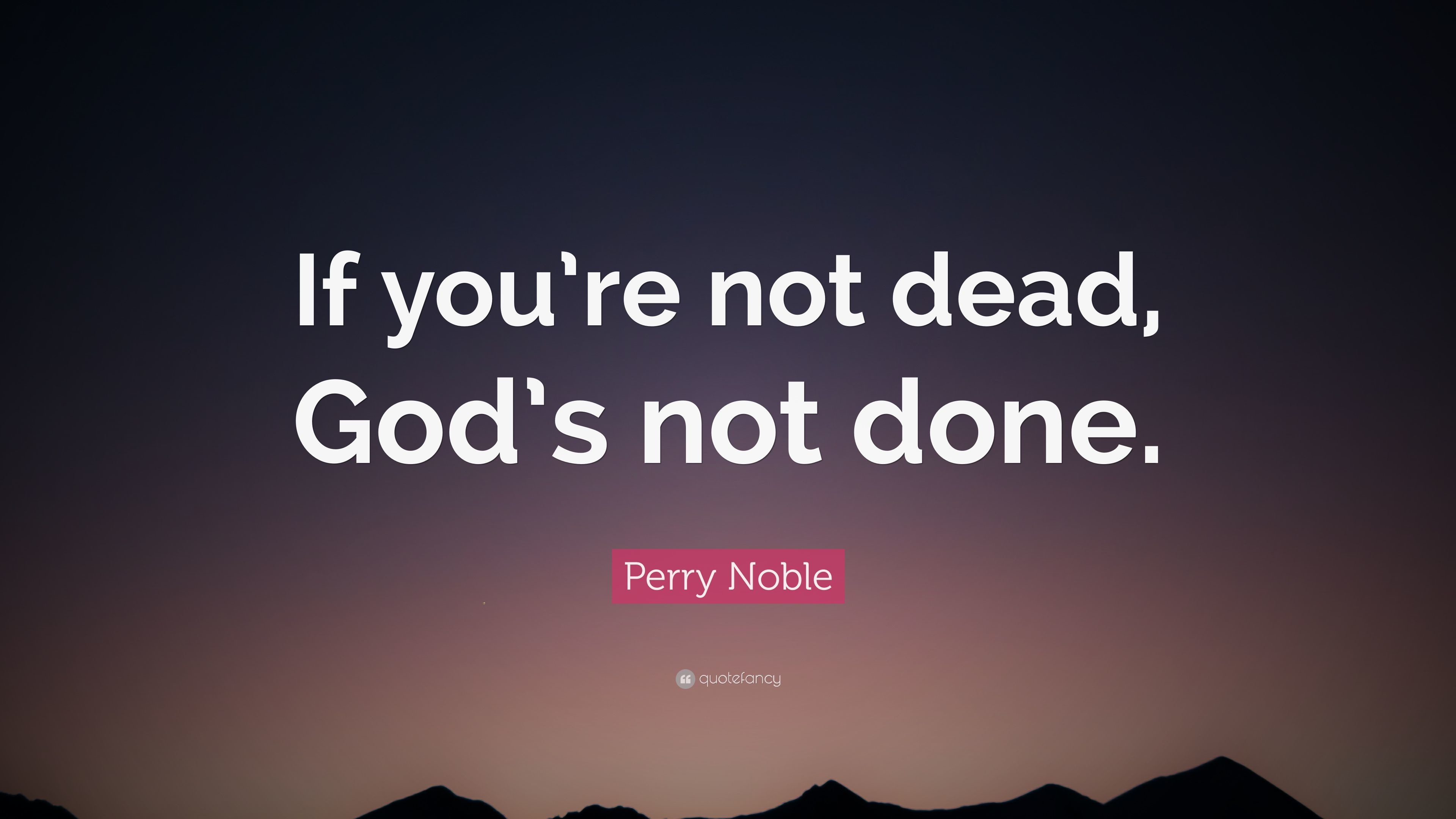 """Perry Noble Quote: """"If you're not dead, God's not done."""