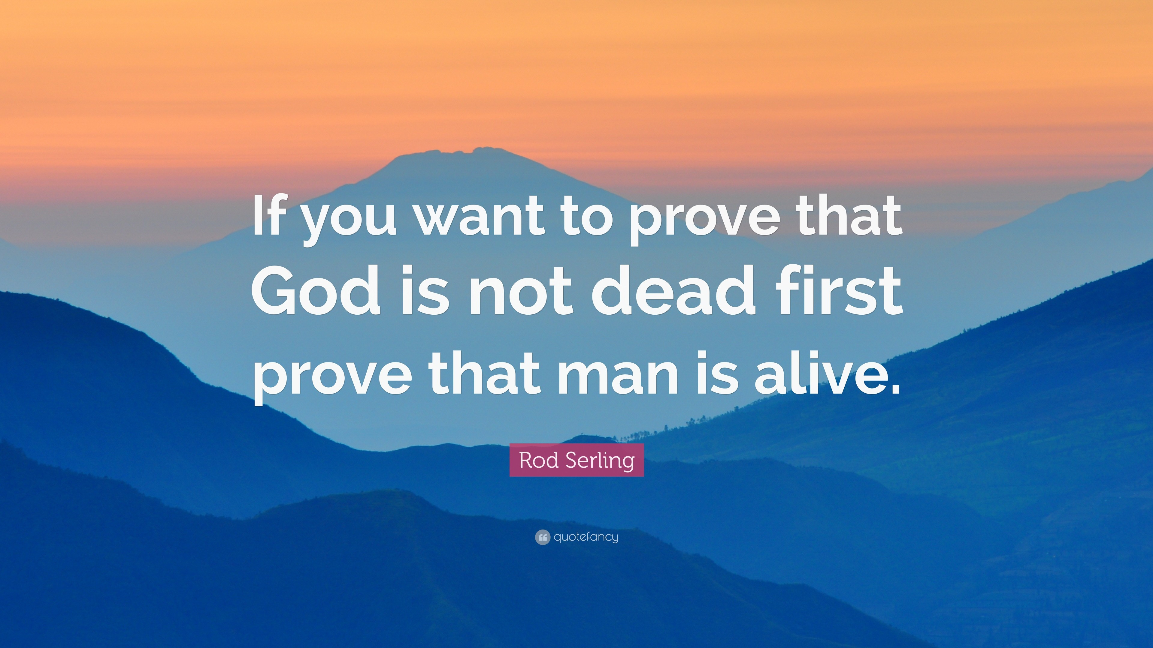 """Rod Serling Quote: """"If you want to prove that God is not dead first"""