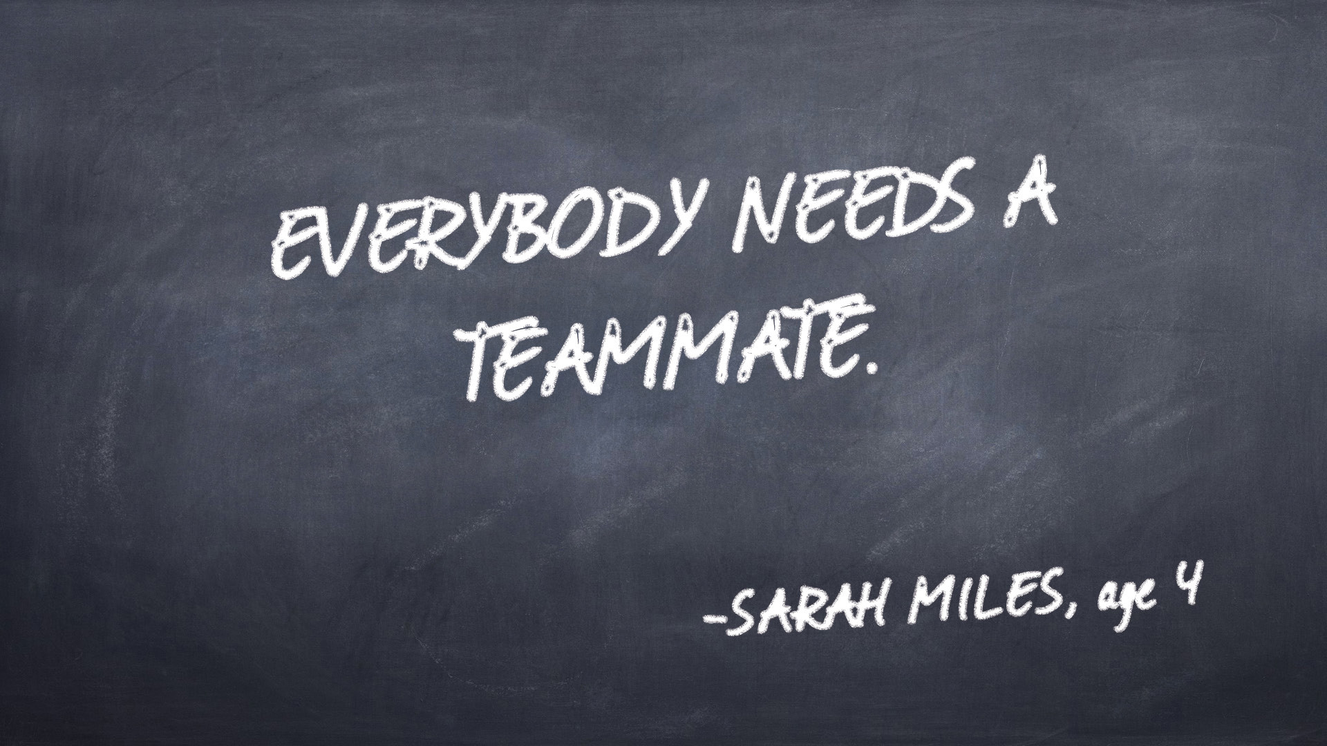 Everybody needs a teammate. -Sarah Miles quote