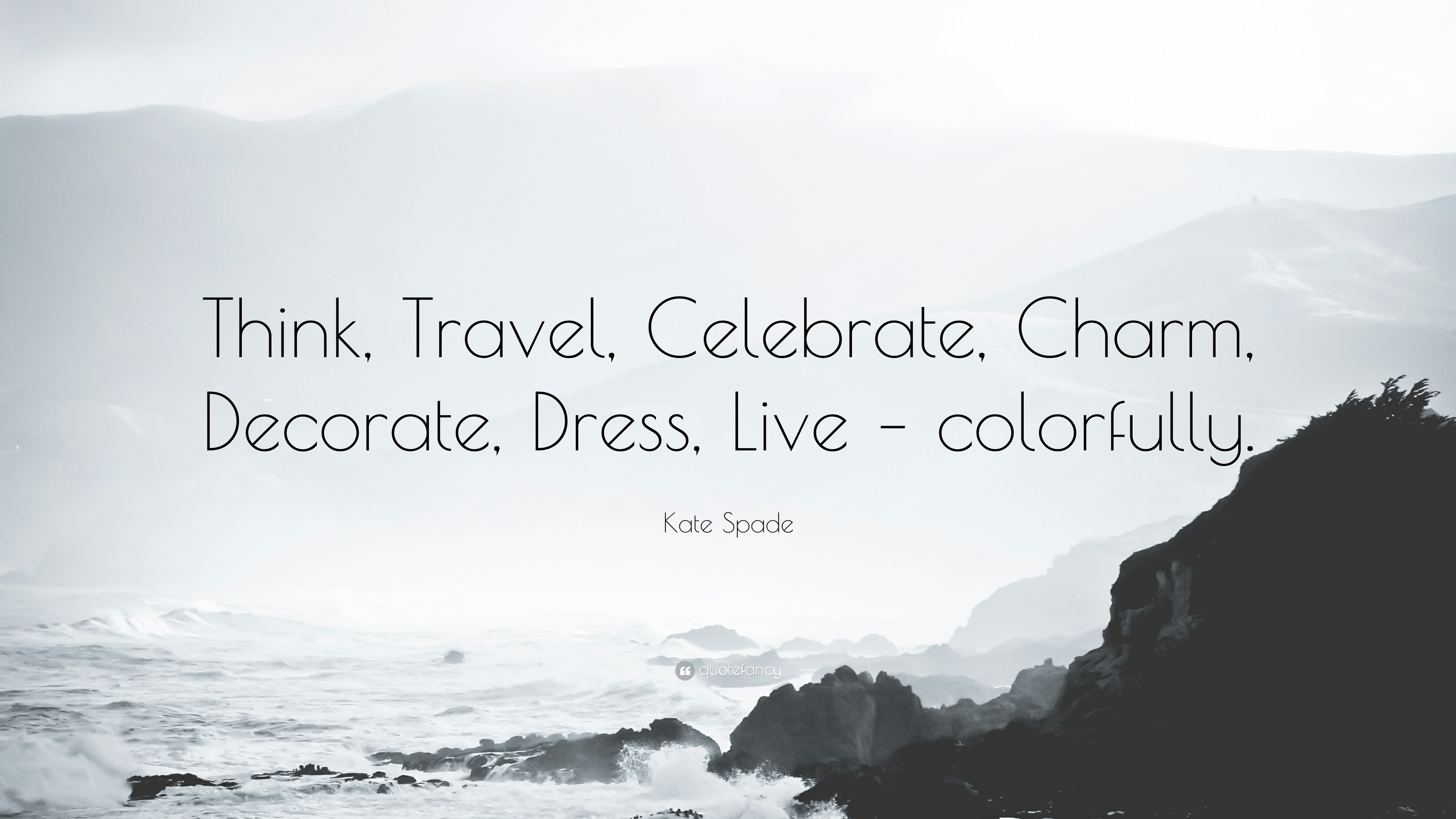 """Kate Spade Quote: """"Think, Travel, Celebrate, Charm, Decorate, Dress"""