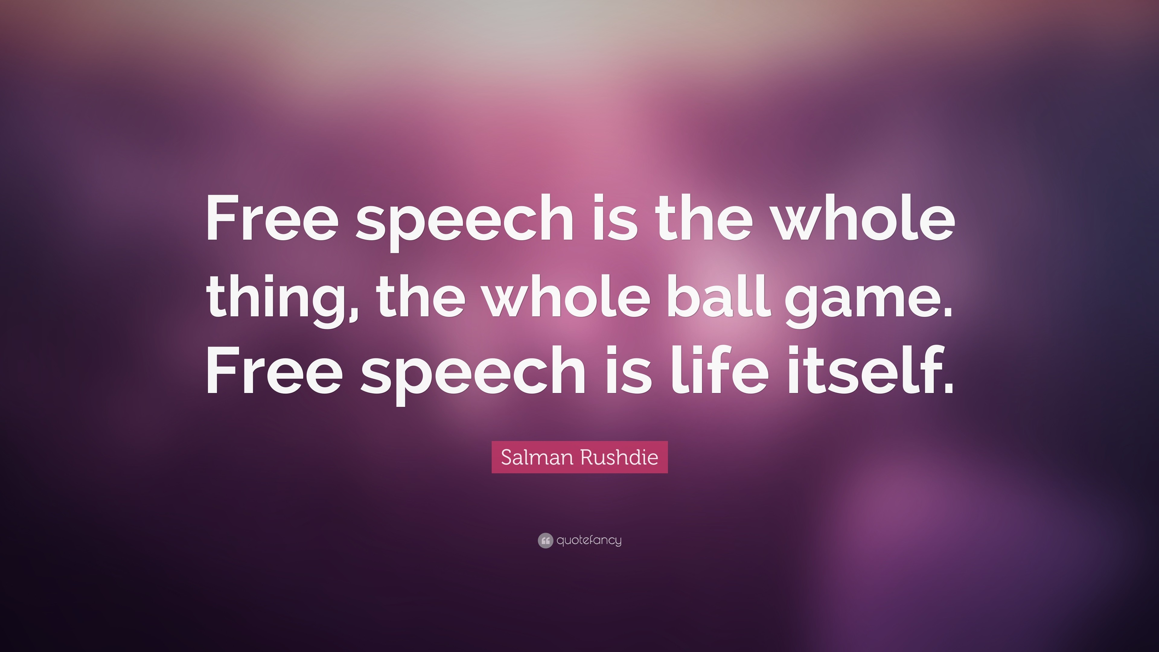 """Salman Rushdie Quote: """"Free speech is the whole thing, the whole ball game"""