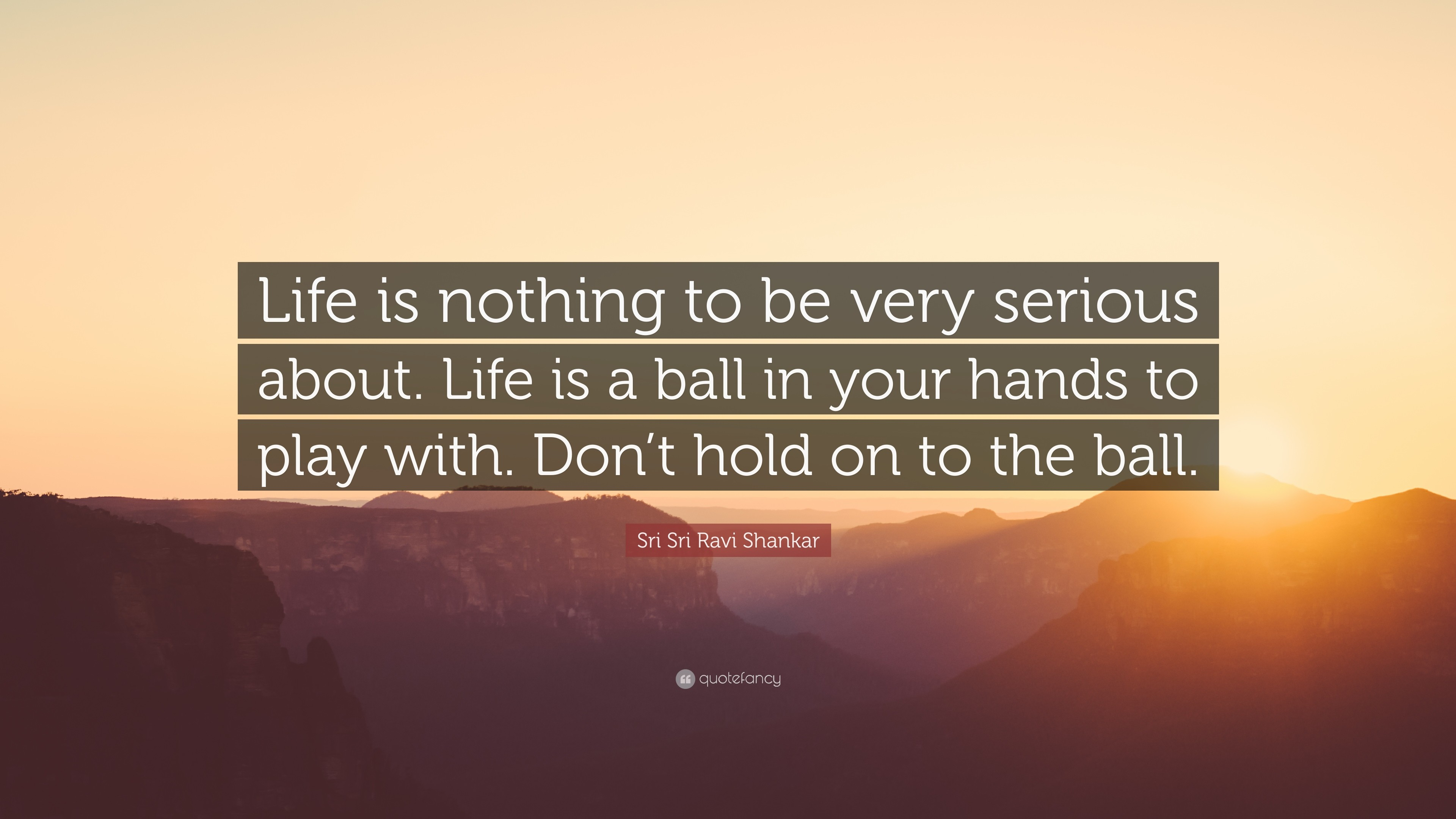 """Sri Sri Ravi Shankar Quote: """"Life is nothing to be very serious about."""