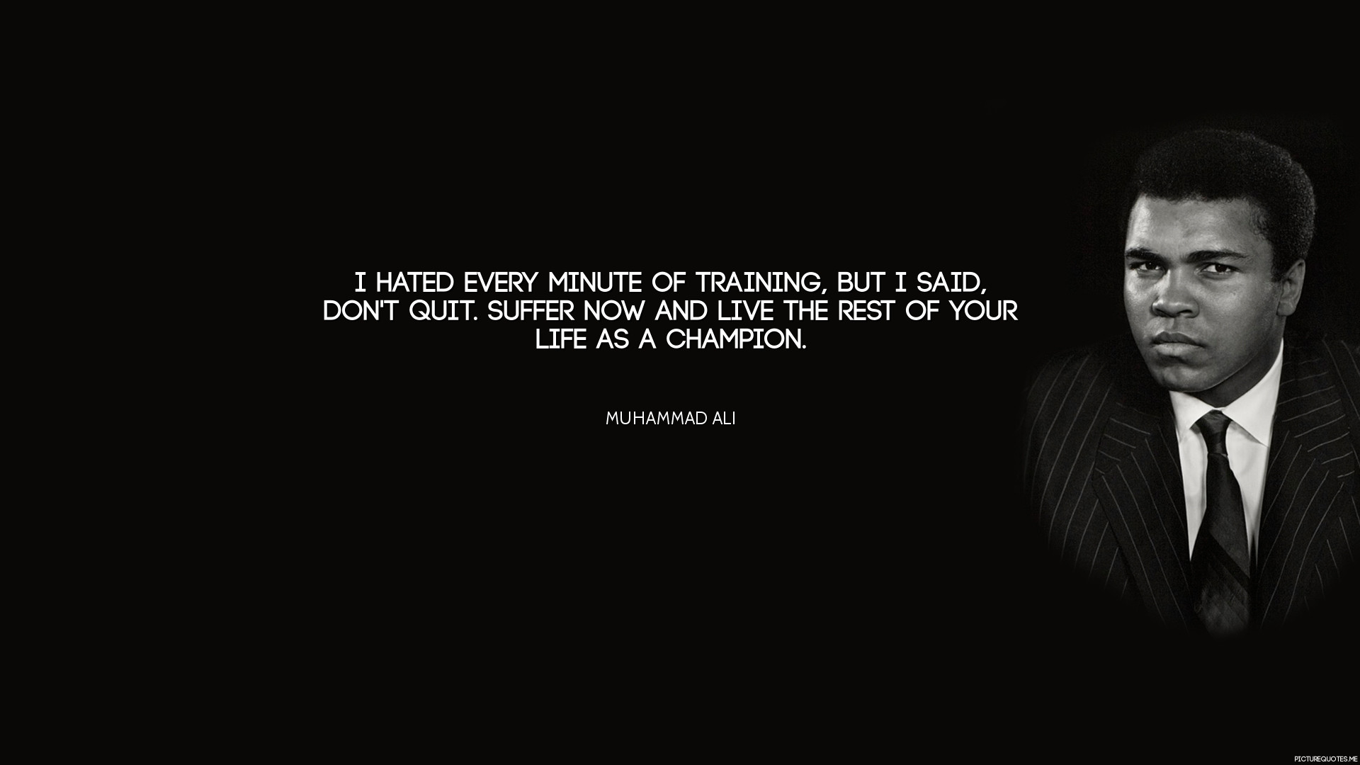 """""""I hated every minute of training, but I said, Don't quit. Suffer now and  live the rest of your life as a champion."""" – Muhammad Ali"""