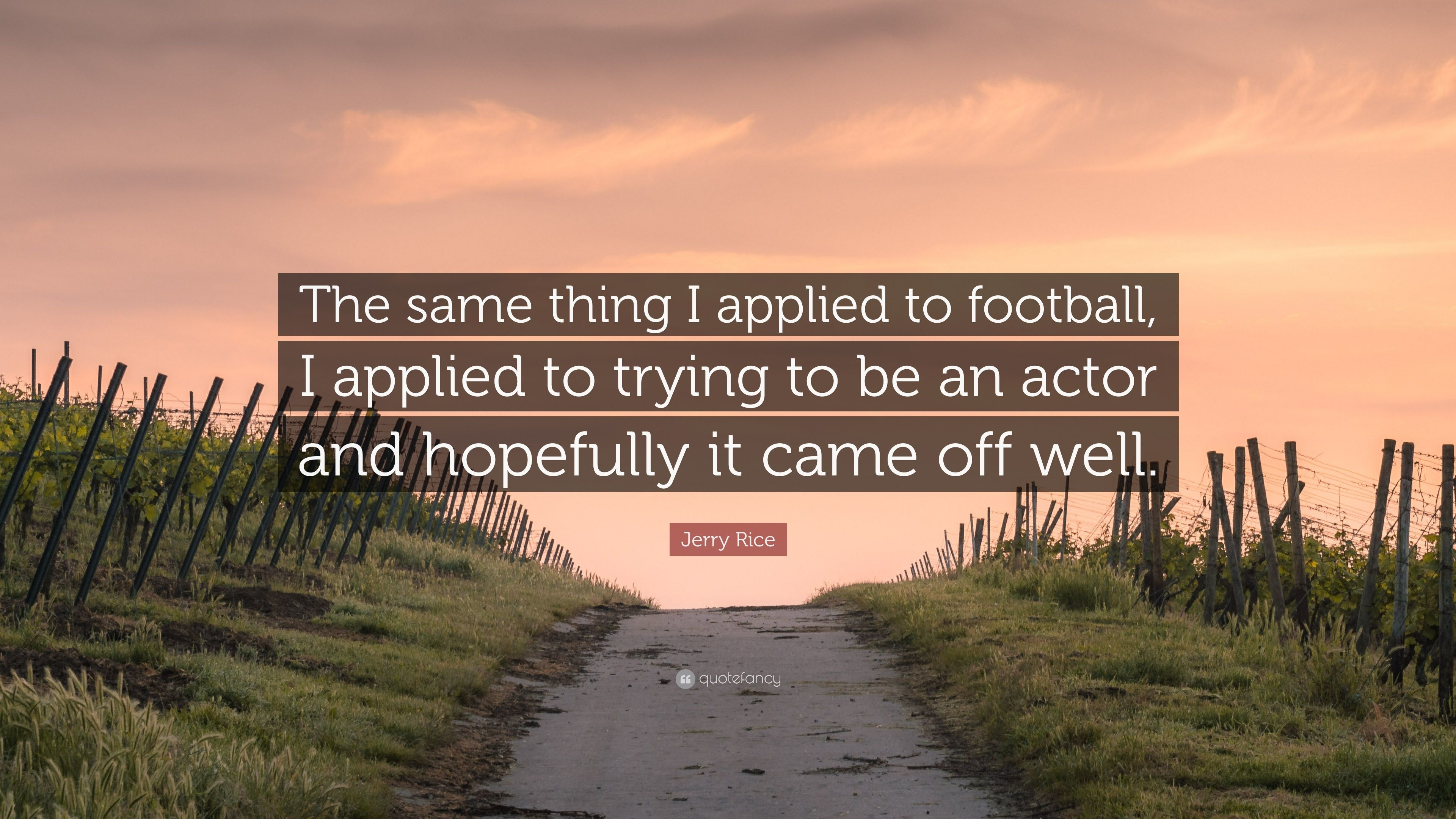 """Jerry Rice Quote: """"The same thing I applied to football, I applied to"""