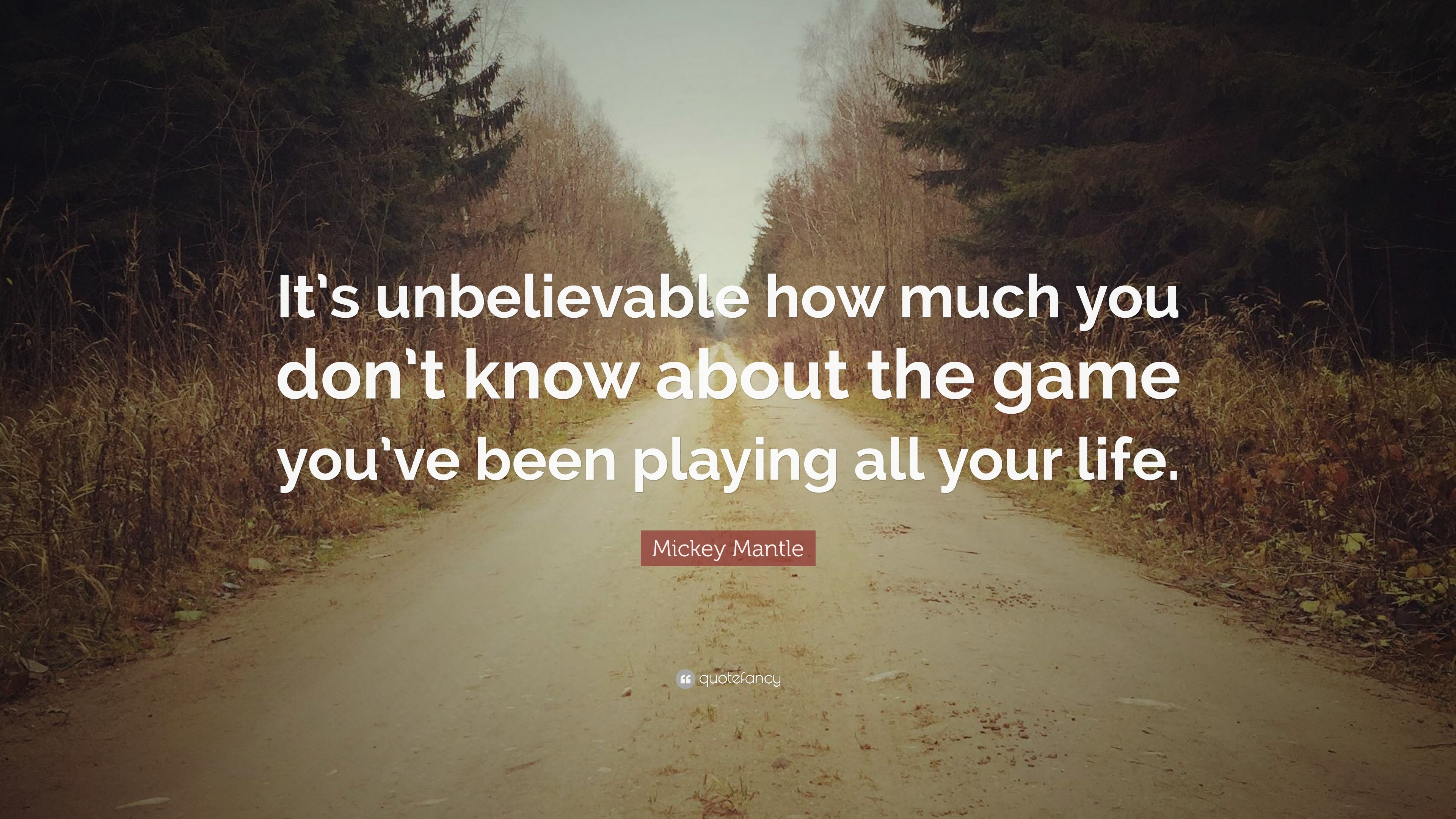 """Mickey Mantle Quote: """"It's unbelievable how much you don't know about the"""