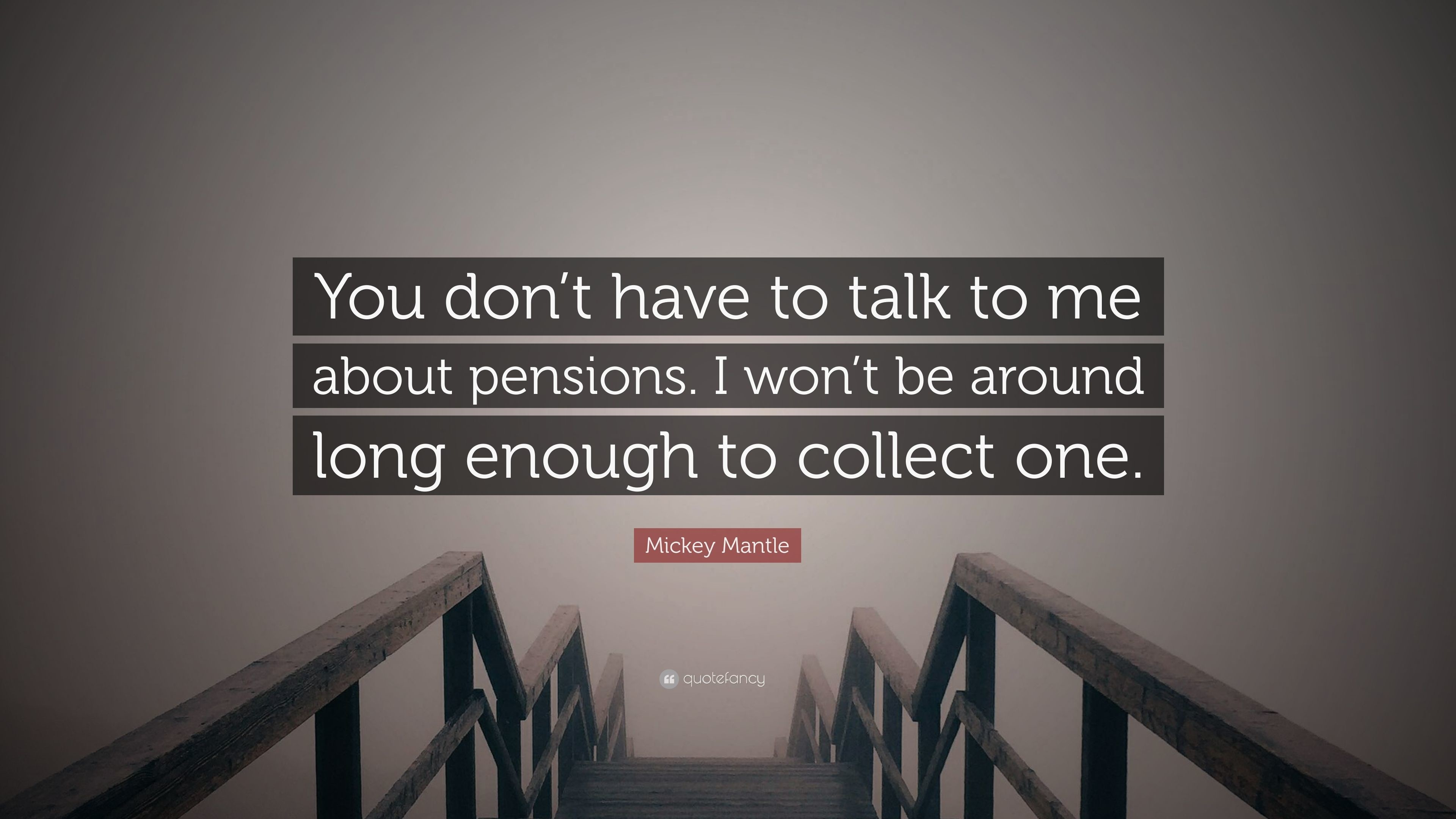 """Mickey Mantle Quote: """"You don't have to talk to me about pensions"""